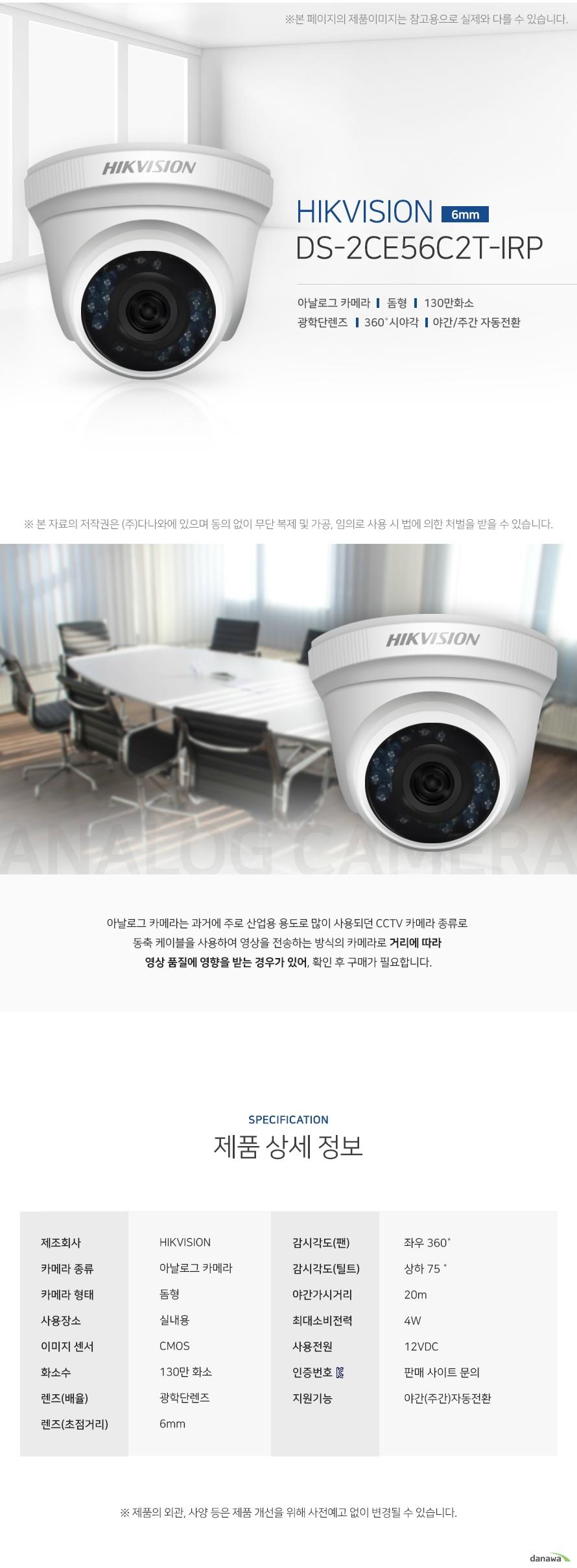 HIKVISION DS-2CE56C2T-IRP 아날로그카메라 돔형 130만화소 광학단렌즈 360도 시야각  야간 주간 자동전환 아날로그 카메라는 과거에 주로 산업용 용도로 많이 사용되던 CCTV 카메라 종류로  동축 케이블을 사용하여 영상을 전송하는 방식의 카메라로 거리에 따라  영상 품질에 영향을 받는 경우가 있어, 확인 후 구매가 필요합니다. 제품상세정보