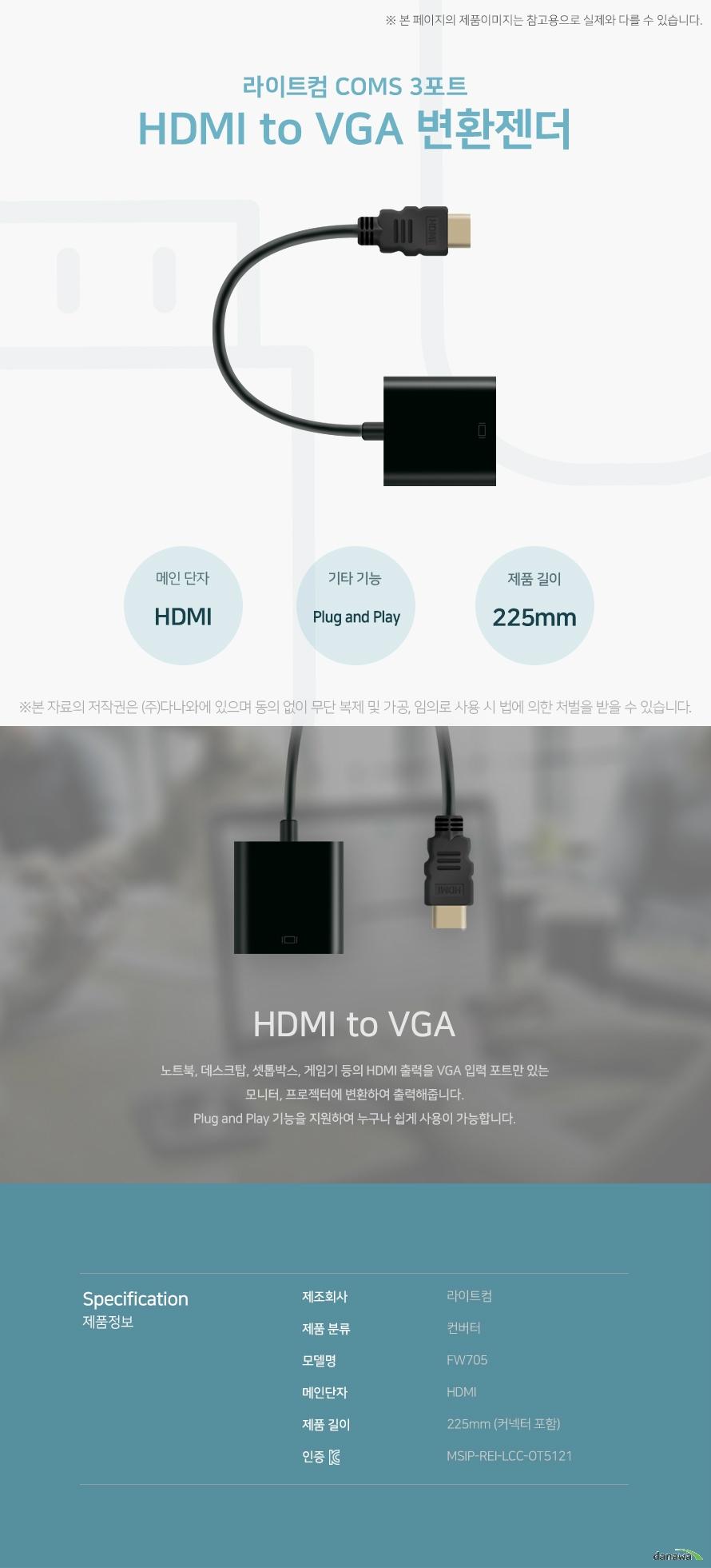 라이트컴 COMS 3포트 HDMI to VGA 변환젠더 HDMI to VGA 노트북, 데스크탑, 셋톱박스, 게임기 등의 HDMI 출력을 VGA 입력 포트만 있는 모니터,   프로젝터에 변환하여 출력해줍니다. Plug and Play 기능을 지원하여 누구나 쉽게 사용이 가능합니다. 스펙 제조회사 라이트컴 제품 분류 컨버터 모델명 FW705 메인단자 HDMI 제품 길이 255mm (커넥터 포함) KC인증 MSIP-REI-LCC-OT5121