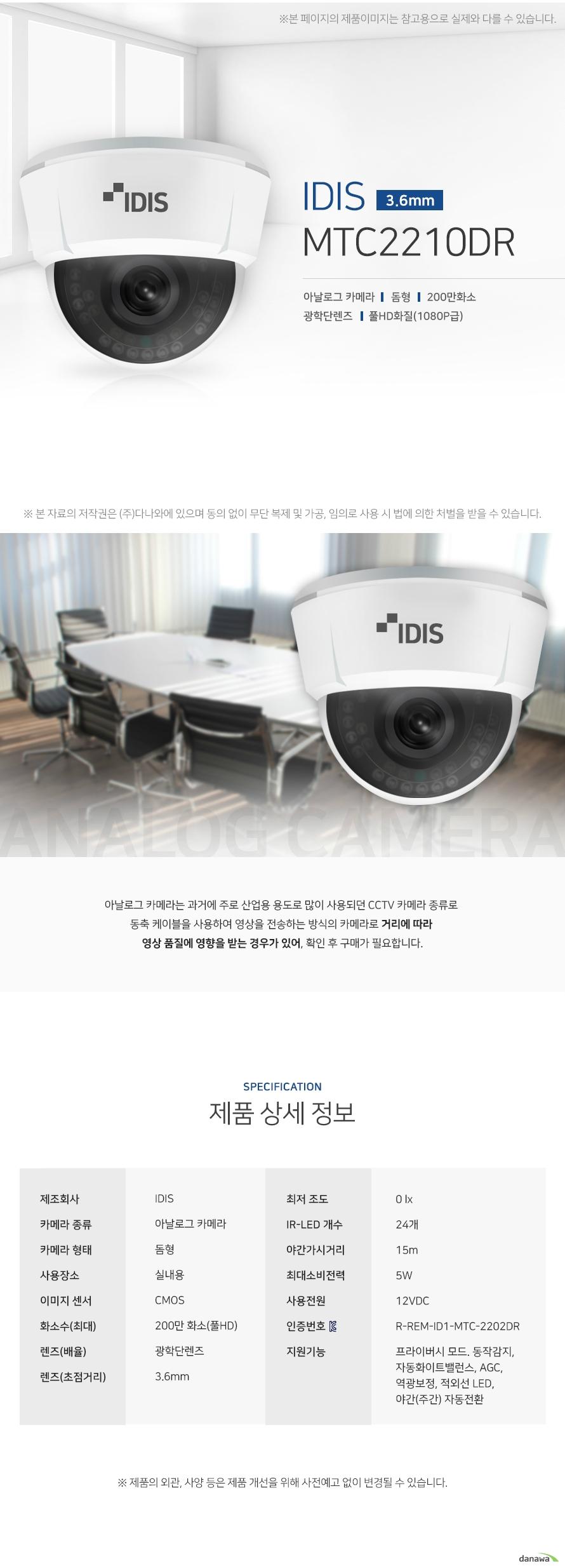 IDIS MTC2210DR 아날로그카메라 돔형 200만화소 광학단렌즈 풀hd화질  야간 주간 자동전환 아날로그 카메라는 과거에 주로 산업용 용도로 많이 사용되던 CCTV 카메라 종류로  동축 케이블을 사용하여 영상을 전송하는 방식의 카메라로 거리에 따라  영상 품질에 영향을 받는 경우가 있어, 확인 후 구매가 필요합니다. 제품상세정보