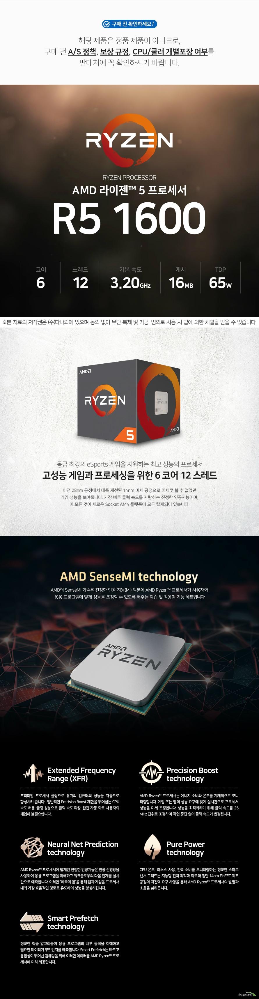 AMD 라이젠 5 1600 (서밋 릿지) (비정품)  해당 제품은 정품 제품이 아니므로,구매 전 A/S 정책, 보상 규정, CPU/쿨러 개별포장 여부를 판매처에 꼭 확인하시기 바랍니다.   대폭 개선된 14nm 미세공정 이전 28nm 공정에서 대폭 개선된 14nm 미세 공정으로 이제껏 볼 수 없었던 환상적인 성능을 보여줍니다. 가장 빠른 클럭 속도를 자랑하는 진정한 인공지능이며,  이 모든 것이 새로운 Socket AM4 플랫폼에 모두 탑재되어 있습니다.  Zen 코어 아키텍처 Zen 코어는 완전히 새롭게 바뀐
