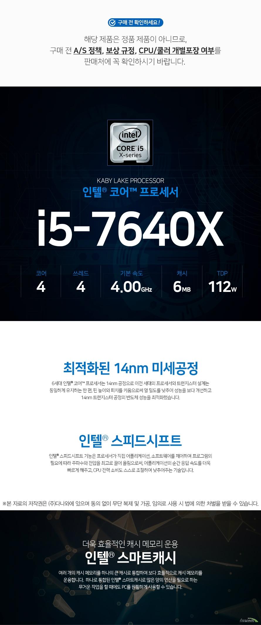 인텔 코어X-시리즈 i5-7640X (카비레이크) (비정품)  해당 제품은 정품 제품이 아니므로,구매 전 A/S 정책, 보상 규정, CPU/쿨러 개별포장 여부를 판매처에 꼭 확인하시기 바랍니다.    최적화된 14nm 미세공정 인텔 코어 프로세서는 14nm 공정으로 이전 세대의 프로세서와 트랜지스터 설계는 동일하게 유지하는 한 편, 핀 높이와 피치를 키움으로써 열 밀도를 낮추어 성능을 보다 개선하고 14nm 트랜지스터 공정의 반도체 성능을 최적화했습니다.  코어 성능을 극대화!   인텔 스피드시프트 인텔 스피드시프트 기능은 프로세서가 직접 어플리케이션, 소프트웨어를 제어하여 프로그램의 필요에 따라 주파수와 전압을 최고로 끌어 올림으로써, 어플리케이션의 순간 응답 속도를 더욱 빠르게 해주고, CPU 전력 소비도 스스로 조절하여 낮추어주는 기술입니다.  더욱 효율적인 캐시 메모리 운용 인텔 스마트캐시  여러 개의 캐시 메모리를 하나의 큰 캐시로 통합하여 보다 효률적으로 캐시 메모리를 운용합니다.  하나로 통합된 인텔 스마트캐시로 많은 양의 연산을 필요로 하는 무거운 작업을 할 때에도 PC를 원활하게 사용할 수 있습니다.