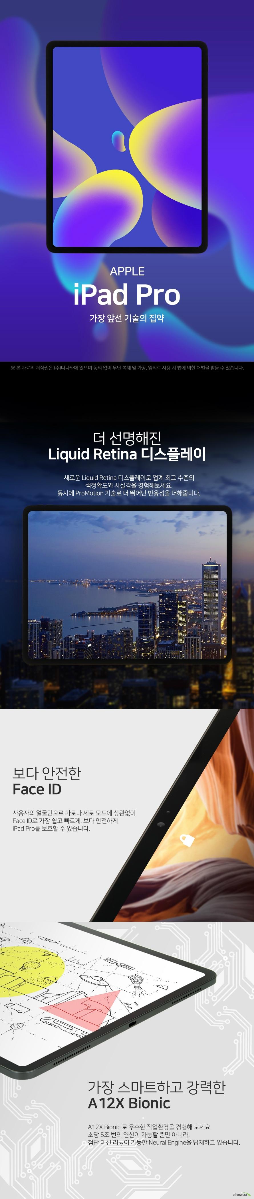 APPLE iPad Pro 가장 앞선 기술의 집약 더 선명해진 Liquid Retina 디스플레이 새로운 Liquid Retina 디스플레이로 업계 최고 수준의 색 정확도와 사실감을 경험해보세요 동시에 ProMotion 기술로 더 뛰어난 반응성을 더해줍니다 보다 안전한 Face ID 사용자의 얼굴만으로 가로나 세로 모드에 상관없이 Face ID로 가장 쉽고 빠르게 보다 안전하게 iPad Pro를 보호할 수 있습니다 가장 스마트하고 강력한 A 12X Bionic A 12X Bionic로 우수한 작업 환경을 경험해보세요 초당 5조 번의 연산이 가능할 뿐만 아니라 첨단 머신 러닝이 가능한 Neural Engine을 탑재하고 있습니다 우수한 성능의 카메라 iPad Pro의 놀라운 성능의 카메라는 선명한 사진과 영상을 표현해냅니다 원하는 사진을 최대 4K의 해상도로 마음껏 촬영해보세요 USB Type C로 가능해진 무한한 가능성의 시작 USB Type C는 외부 디스플레이나 카메라 같은 다양한 액세서리를 연결할 수 있습니다 다양한 기기와의 무한한 가능성을 경험해보세요 5점 9mm 초슬림 이제껏 가장 얇은 iPad Pro는 뛰어난 휴대성을 자랑합니다 출장 시에나 이동 시에도 편리하게 휴대하며 작업할 수 있습니다 뛰어난 퍼포먼스를 가장 얇은 두께로 경험해보세요 새로워진 Apple Pencil과 함께 당신의 터치에 반응하는 Apple Pencil로 멈추지 않고 더욱 효율적으로 작업해보세요 부착하기만 하면 페어링도 되고 충전도 가능합니다 Specification 화면 정보 화면 크기 32점 76cm 12점 9인치 디스플레이 IPS LCD 해상도 2732x2048 ppi 264ppi 시스템 정보 CPU 제조사 애플 CPU 명 A12X 코어 수 옥타 8 코어 RAM 용량 4GB 저장 용량 내장 512GB 저장 매체 SSD 추가 메모리 슬롯 micro SD 미지원 네트워크 규격 태블릿 통신 LTE Wi Fi Wi Fi 주파수 802점 11 a b g n ac 블루투스 버전 블루투스 v5 점 0 카메라 성능 후면 카메라 1200만 화소 전면 카메라 700만 화소 카메라 플래시 LED 플래쉬 지원 4K 촬영 가능 센서 자이로 센서 가속도 센서 나침반 센서 근접 센서 단자 배터리 USB 충전 단자 USB 타입 C USB 풀사이즈 미지원 HDMI 미지원 MHL 미지원 전용 터치펜 별매 전용 키보드 별매 배터리 용량 36점 71Wh 제품의 외관 사양 등은 제품 개선을 위해 사전 예고 없이 변경될 수 있습니다