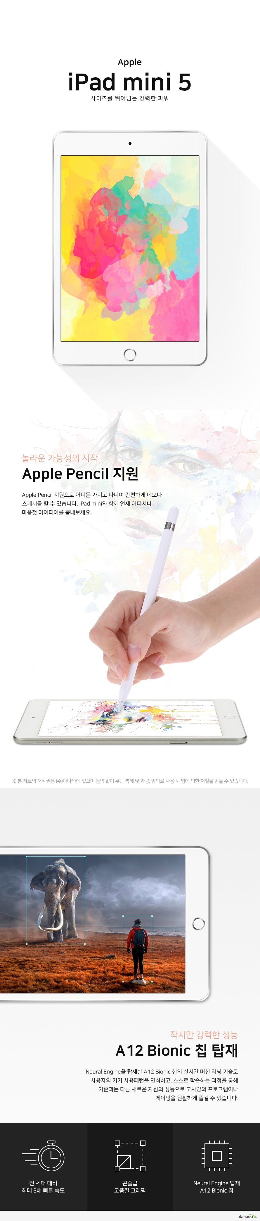 APPLE iPad mini 5 사이즈를 뛰어넘는 강력한 파워 놀라운 가능성의 시작 Apple Pencil 지원 Apple Pencil 지원으로 어디든 가지고 다니며 간편하게 메모나 스케치를 할 수 있습니다 iPad mini와 Apple Pencil과 함께 언제 어디서나 마음껏 아이디어를 뽐내보세요 작지만 강력한 성능 A12 Bionic 칩 탑재 Neural Engine을 탑재한 A12 Bionic 칩의 실시간 머신 러닝 기술로 사용자의 기기 사용 패턴을 인식하고 스스로 학습하는 과정을 통해 기존과는 다른 새로운 차원의 성능으로 고사양의 프로그램이나 게이밍을 원활하게 즐길 수 있습니다 전 세대 대비 최대 3배 빠른 속도 콘솔급 고품질 그래픽 Neural Engine 탑재 A12 Bionic 칩 우수한 몰입감 고품질 픽셀 Retina 디스플레이 넓은 색 영역 또렷한 텍스트 우수한 몰입감을 자랑하는 7점 9형 디스플레이에 300만 개 이상의 고품질 픽셀을 빼곡히 담았습니다 반사방지 코팅으로 더욱 생생하고 사실적인 디테일의 생생한 그래픽을 느껴보세요 자연스러운 밸런스 True Tone 기술 주변 조명의 색온도에 맞게 자동으로 화이트 밸런스를 조절하여 자연스러운 화면을 구현해주는 기술로, 눈의 피로 감소 및 정확한 색 표현을 보여줍니다 내 손에 딱 맞는 크기 우수한 휴대성 가벼운 무게와 얇은 두께의 휴대하기 간편한 크기로 가지고 다니며 작업이 가능합니다 언제 어디서나 iPad mini와 함께하며 아이디어가 떠오를 때마다 바로 꺼내 사용해보세요 300점 5g 가벼운 무게 6점 1mm 슬림한 두께 촬영과 소통을 함께하는 HD AR 카메라 iPad mini 앞뒷면 카메라는 고품질의 사진 영상 등을 촬영하고 편집할 수 있습니다 뿐만 아니라 FaceTime 통화 문서 스캔 및 주석 달기 증강 현실을 활용한 인테리어 계획 세우기 등 특별한 기능을 통해 다양하게 즐길 수 있습니다 간편하고 안전한 보안 Touch ID 센서 iPad mini 홈버튼에 있는 Touch ID 센서 위에 손가락을 올려서 안전하고 간편하게 잠금을 해제하세요 Apple의 강력한 개인 정보 보호 및 보안 설계로 안심하고 사용할 수 있습니다 Specification 화면 정보 화면 크기 20cm 7점 9인치 디스플레이 IPS LCD 해상도 2048 x 1536 ppi 326ppi 시스템 정보 CPU 제조사 애플 CPU 명 A12 코어 수 헥사 6 코어 코어 클럭 2점 5GHz 1점 53GHz RAM 용량 3GB 저장 용량 내장 64GB 추가 메모리 슬롯 micro SD 미지원 네트워크 규격 태블릿 통신 Wi Fi 전용 Wi Fi 주파수 802점 11 a b g ac 블루투스 버전 블루투스 v5 점 0 카메라 성능 후면 카메라 800만 화소 전면 카메라 700만 화소 카메라 플래시 LED 플래시 미지원 4K 촬영 불가능 단자 배터리 USB 충전 단자 라이트닝 8핀 USB 풀사이즈 미지원 HDMI 미지원 MHL 미지원 전용 터치펜 별매 전용 키보드 미지원 배터리 용량 19점 1Wh 배터리 사용 시간 최대 10시간 기본 정보 가로 134점 8mm 세로 203점 2mm 두께 6점 1mm 무게 300점 5g 센서 자이로 센서 지문 인식 가속도 센서 나침반 센서 적합성 평가 인증 판매 사이트 문의 안전 확인 인증 판매 사이트 문의 제품의 외관 사양 등은 제품 개선을 위해 사전 예고 없이 변경될 수 있습니다