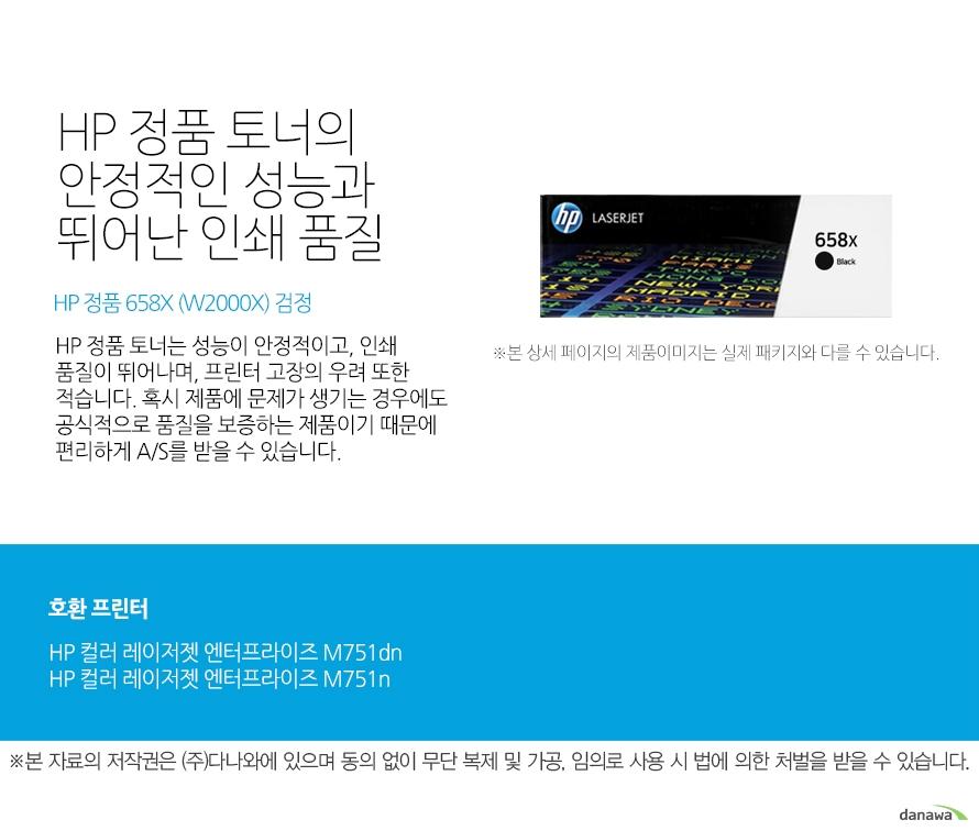HP 정품 토너의 안정적인 성능과 뛰어난 인쇄 품질 HP 정품 658X (W2000X) 검정 HP 정품 토너는 성능이 안정적이고, 인쇄 품질이 뛰어나며, 프린터 고장의 우려 또한 적습니다. 혹시 제품에 문제가 생기는 경우에도 공식적으로 품질을 보증하는 제품이기 때문에 편리하게 A/S를 받을 수 있습니다. 호환 프린터 HP 컬러 레이저젯 엔터프라이즈 M751dnHP 컬러 레이저젯 엔터프라이즈 M751n HP 정품 토너만의 장점 정품 HP 토너는 입증된 안전성으로 언제나 높은 품질의 인쇄를 보장합니다. 정품 HP 토너를 사용하면 고장 및 인쇄 오류가 적습니다. 따라서 인쇄 비용을 절약할 수 있을 뿐만 아니라, 작업 시간까지 단축할 수 있습니다. 친환경적인 정품 HP 토너의 HP Planet Partners 프로그램으로 환경까지 보호하세요