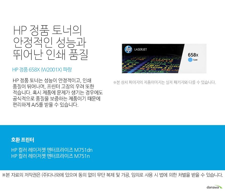 HP 정품 토너의 안정적인 성능과 뛰어난 인쇄 품질 HP 정품 658X (W2001X) 파랑 HP 정품 토너는 성능이 안정적이고, 인쇄 품질이 뛰어나며, 프린터 고장의 우려 또한 적습니다. 혹시 제품에 문제가 생기는 경우에도 공식적으로 품질을 보증하는 제품이기 때문에 편리하게 A/S를 받을 수 있습니다. 호환 프린터 HP 컬러 레이저젯 엔터프라이즈 M751dnHP 컬러 레이저젯 엔터프라이즈 M751n HP 정품 토너만의 장점 정품 HP 토너는 입증된 안전성으로 언제나 높은 품질의 인쇄를 보장합니다. 정품 HP 토너를 사용하면 고장 및 인쇄 오류가 적습니다. 따라서 인쇄 비용을 절약할 수 있을 뿐만 아니라, 작업 시간까지 단축할 수 있습니다. 친환경적인 정품 HP 토너의 HP Planet Partners 프로그램으로 환경까지 보호하세요
