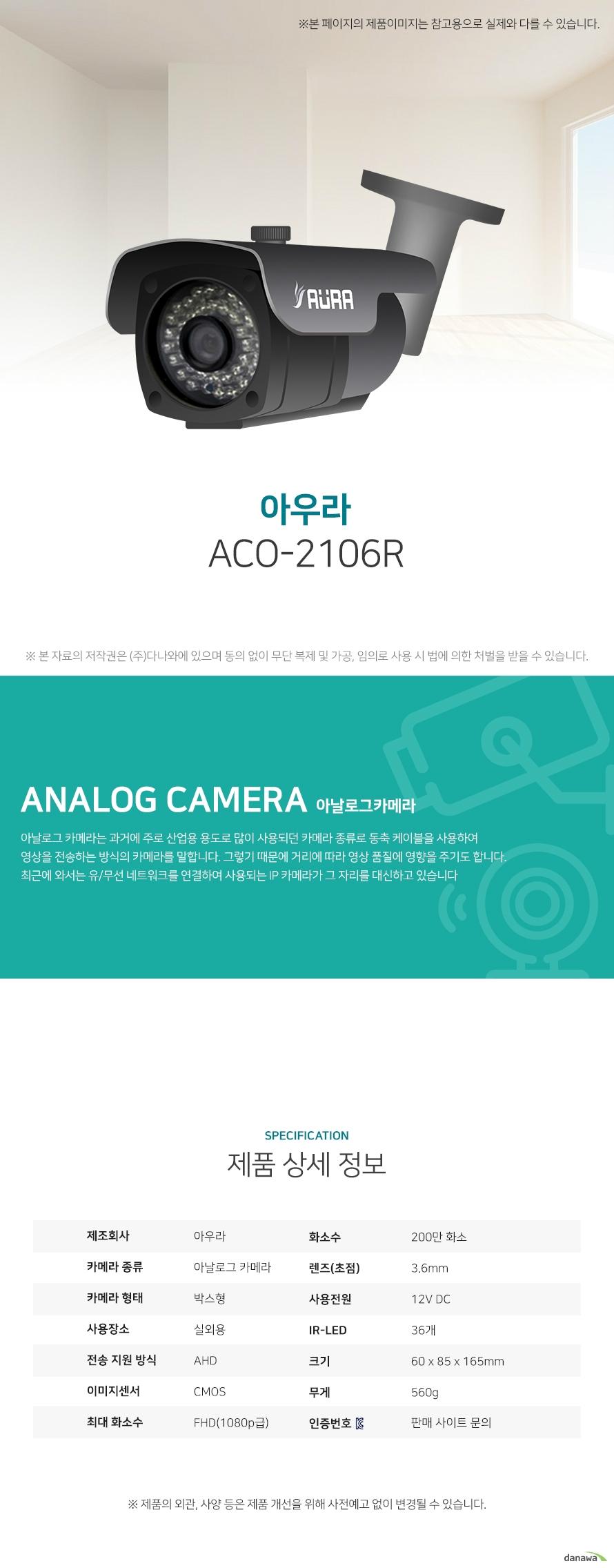 아우라 ACO-2106R 상세 스펙 아날로그 카메라 / 박스형 / 실외용 / AHD / CMOS / 200만화소 / FHD(1080p급) / 렌즈(초점): 3.6mm / 자동화이트밸런스 / AGC / 역광보정 / 야간(주간)자동전환 / 적외선LED / IR-LED: 36개 / 12V DC / 크기: 60 x 85 x 165mm / 무게: 560g