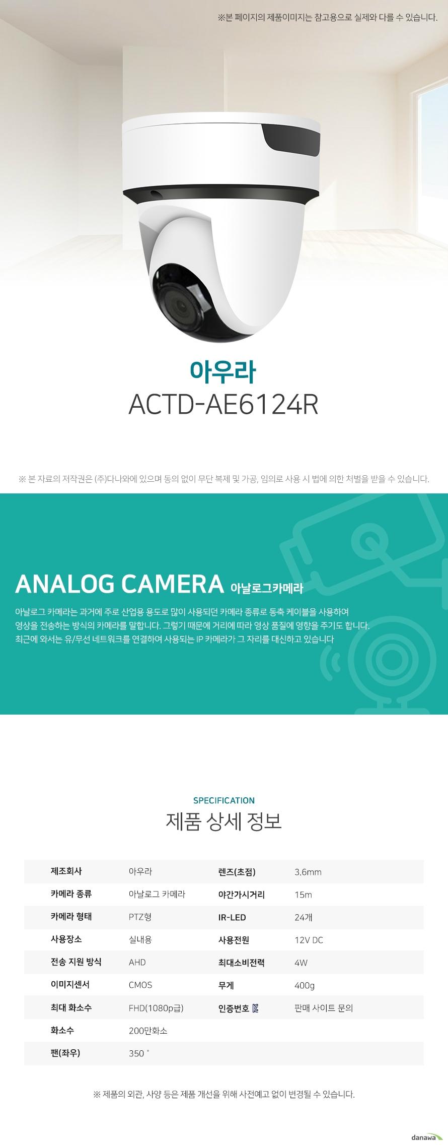 아우라 ACTD-AE6124R 상세 스펙 아날로그 카메라 / PTZ형 / 실내용 / AHD / CMOS / 200만화소 / FHD(1080p급) / 지원속도: 30fps / 렌즈(초점): 3.6mm / 팬(좌우): 350˚ / 프라이버시 모드 / 원격각도조정 / 동작감지 / 자동화이트밸런스 / AGC / 역광보정 / 야간(주간)자동전환 / 적외선LED / 야간가시거리: 15m / IR-LED: 24개 / 12V DC / 4W / 무게: 400g