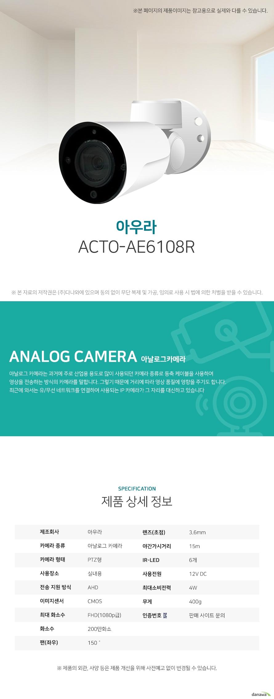 아우라 ACTO-AE6108R 상세 스펙 아날로그 카메라 / PTZ형 / 실외용 / AHD / CMOS / 200만화소 / FHD(1080p급) / 지원속도: 30fps / 렌즈(초점): 3.6mm / 팬(좌우): 150˚ / 프라이버시 모드 / 원격각도조정 / 동작감지 / 자동화이트밸런스 / AGC / 역광보정 / 야간(주간)자동전환 / 적외선LED / 야간가시거리: 15m / IR-LED: 6개 / 12V DC / 4W / 무게: 400g