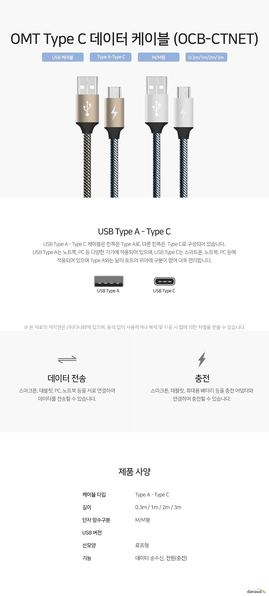 USB Type A - Type C 케이블은 한쪽은 Type A로, 다른 한쪽은  Type C로 구성되어 있습니다.  USB Type A는 노트북, PC 등 다양한 기기에 적용되어 있으며, USB Type C는 스마트폰, 노트북, PC 등에 적용되어 있으며 Type A와는 달리 포트의 위아래 구분이 없어 더욱 편리합니다.   스마크폰, 태블릿, PC, 노트북 등을 서로 연결하여 데이터를 전송할 수 있습니다.   스마크폰, 태블릿, 휴대용 배터리 등을 충전 어댑터와 연결하여 충전할 수 있습니다.