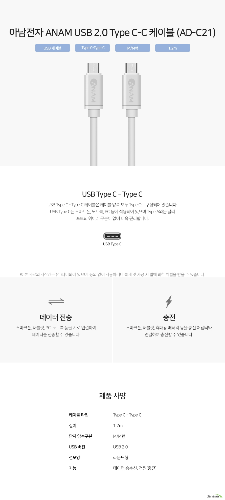 USB Type C - Type C 케이블은 케이블 양쪽 모두 Type C로 구성되어 있습니다.  USB Type C는 스마트폰, 노트북, PC 등에 적용되어 있으며 Type A와는 달리 포트의 위아래 구분이 없어 더욱 편리합니다.  스마크폰, 태블릿, PC, 노트북 등을 서로 연결하여 데이터를 전송할 수 있습니다.   스마크폰, 태블릿, 휴대용 배터리 등을 충전 어댑터와 연결하여 충전할 수 있습니다.
