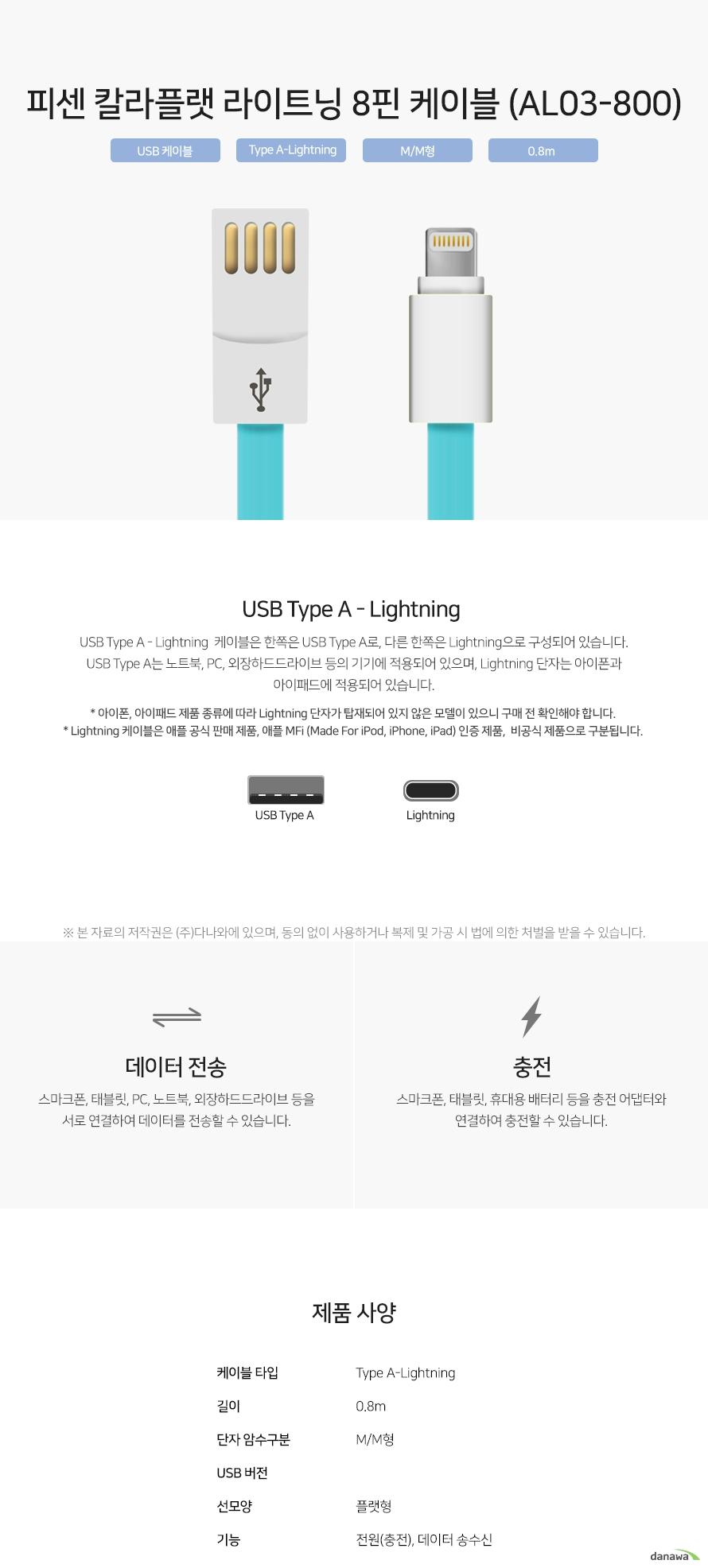피센 칼라플랫 라이트닝 8핀 케이블 (AL03-800) USB Type A - Lightning  케이블은 한쪽은 USB Type A로, 다른 한쪽은 Lightning으로 구성되어 있습니다. USB Type A는 노트북, PC, 외장하드드라이브 등의 기기에 적용되어 있으며, Lightning 단자는 아이폰과 아이패드에 적용되어 있습니다. 스마크폰, 태블릿, PC, 노트북, 외장하드드라이브 등을 서로 연결하여 데이터를 전송할 수 있습니다. 스마크폰, 태블릿, 휴대용 배터리 등을 충전 어댑터와 연결하여 충전할 수 있습니다.
