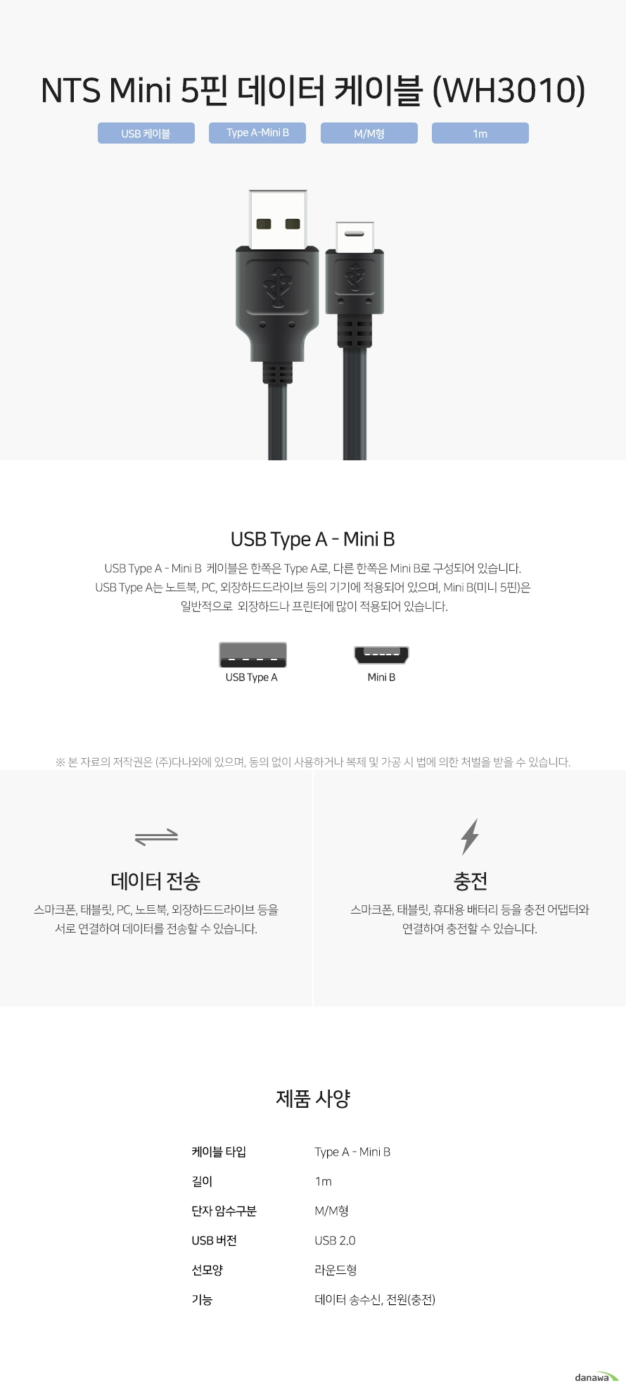 NTS Mini 5핀 데이터 케이블 (WH3010) USB Type A - Mini B  케이블은 한쪽은 Type A로, 다른 한쪽은 Mini B로 구성되어 있습니다. USB Type A는 노트북, PC, 외장하드드라이브 등의 기기에 적용되어 있으며, Mini B(미니 5핀)은  일반적으로  외장하드나 프린터에 많이 적용되어 있습니다. 스마크폰, 태블릿, PC, 노트북, 외장하드드라이브 등을 서로 연결하여 데이터를 전송할 수 있습니다. 스마크폰, 태블릿, 휴대용 배터리 등을 충전 어댑터와 연결하여 충전할 수 있습니다.