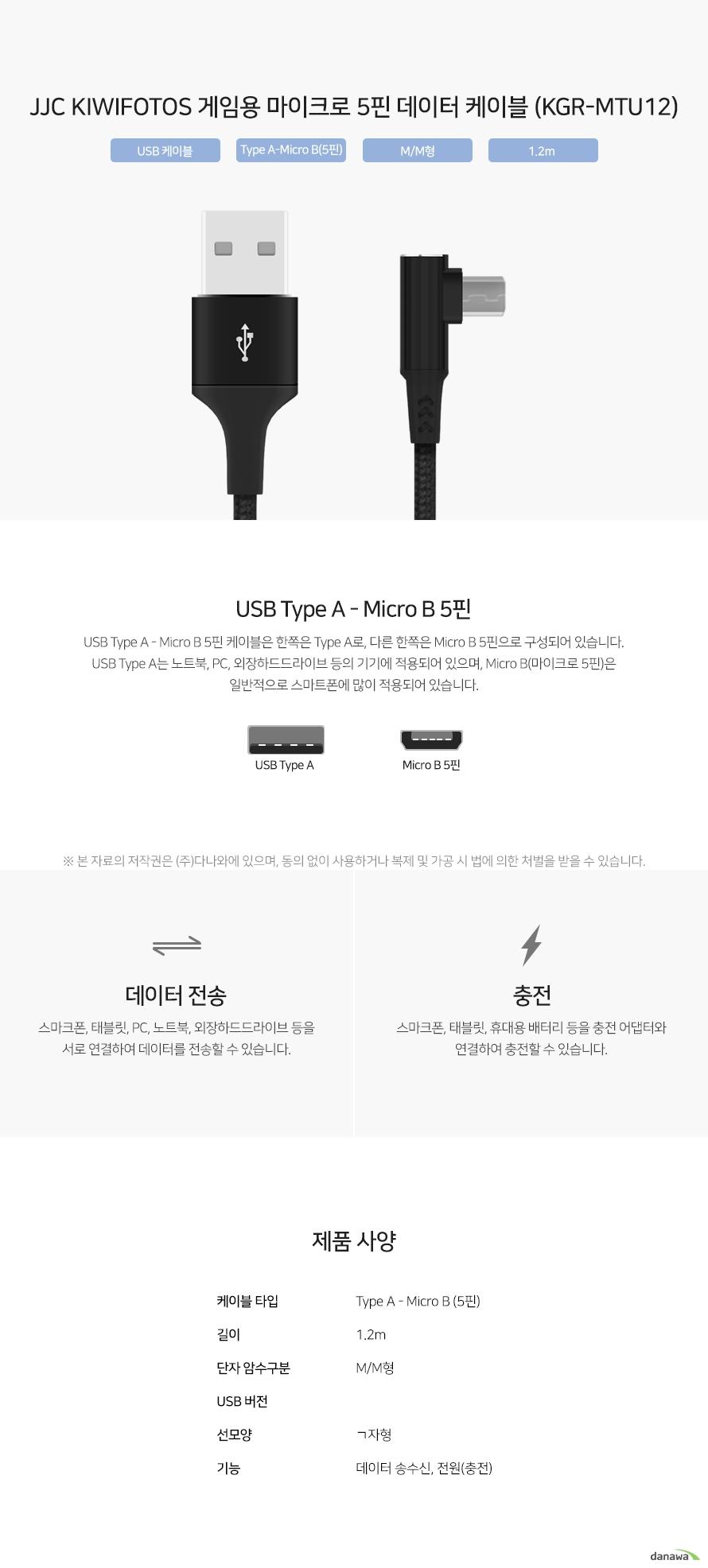 JJC KIWIFOTOS 게임용 마이크로 5핀 데이터 케이블 (KGR-MTU12) USB Type A - Micro B 5핀 케이블은 한쪽은 Type A로, 다른 한쪽은 Micro B 5핀으로 구성되어 있습니다. USB Type A는 노트북, PC, 외장하드드라이브 등의 기기에 적용되어 있으며, Micro B(마이크로 5핀)은 일반적으로 스마트폰에 많이 적용되어 있습니다. 스마크폰, 태블릿, PC, 노트북, 외장하드드라이브 등을 서로 연결하여 데이터를 전송할 수 있습니다. 스마크폰, 태블릿, 휴대용 배터리 등을 충전 어댑터와 연결하여 충전할 수 있습니다.