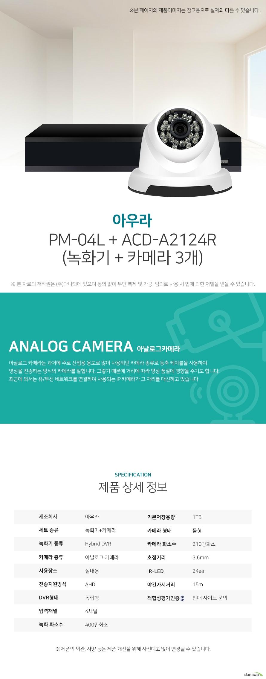 아우라 PM-04L + ACD-A2124R (녹화기 + 카메라 3개) 상세 스펙  [세트구성] 녹화기+카메라 / Hybrid DVR / 아날로그 카메라 / 실내용 / AHD / [녹화기] 독립형 / 4채널 / 400만화소 / 기본저장용량: 1TB / 압축방식: H.264 / [카메라] 돔형 / 210만화소 / 초점거리: 3.6mm / IR-LED: 24ea / 야간가시거리: 15m / 동작감지 / 야간(주간)자동전환 / 역광보정 / 자동화이트밸런스 / 적외선LED