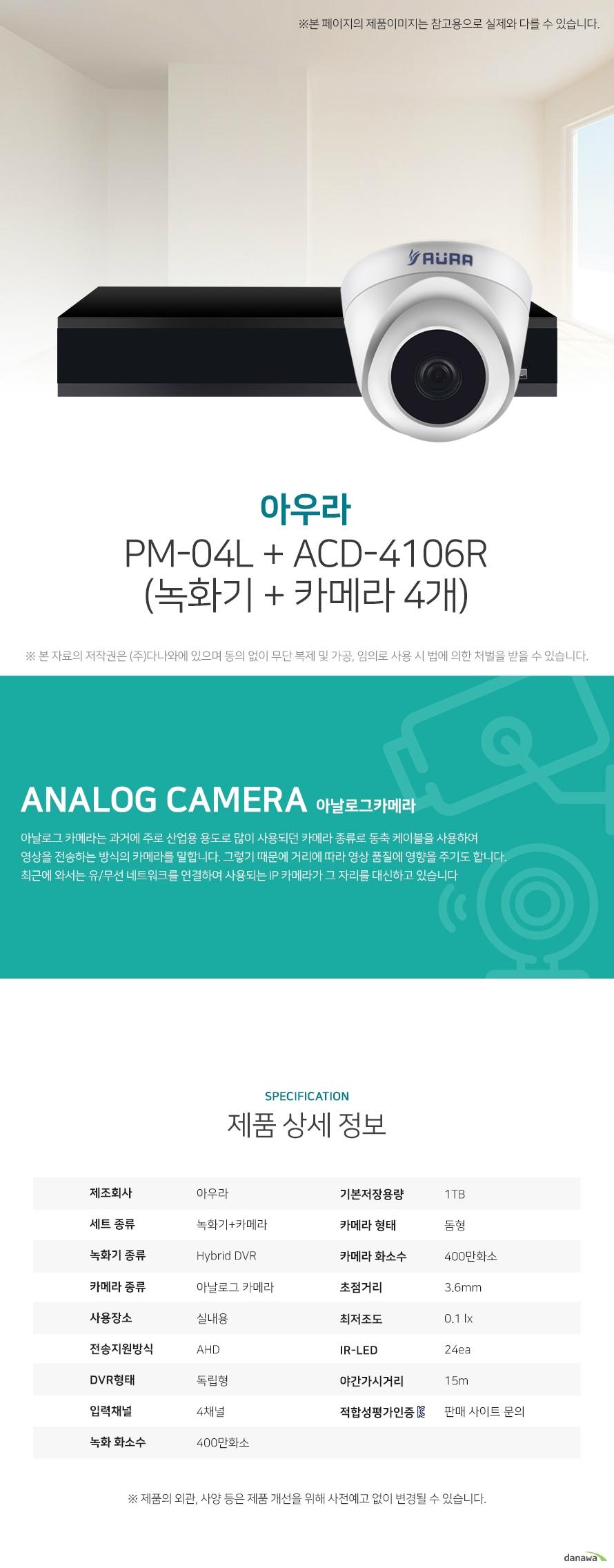 아우라 PM-04L + ACD-4106R (녹화기 + 카메라 4개) 상세 스펙  [세트구성] 녹화기+카메라 / Hybrid DVR / 아날로그 카메라 / 실내용 / AHD / [녹화기] 독립형 / 4채널 / 400만화소 / 기본저장용량: 1TB / 압축방식: H.264 / [카메라] 돔형 / 400만화소 / 초점거리: 3.6mm / 최저조도: 0.1 lx / IR-LED: 24ea / 야간(주간)자동전환 / 역광보정 / AGC / 자동화이트밸런스 / 적외선LED