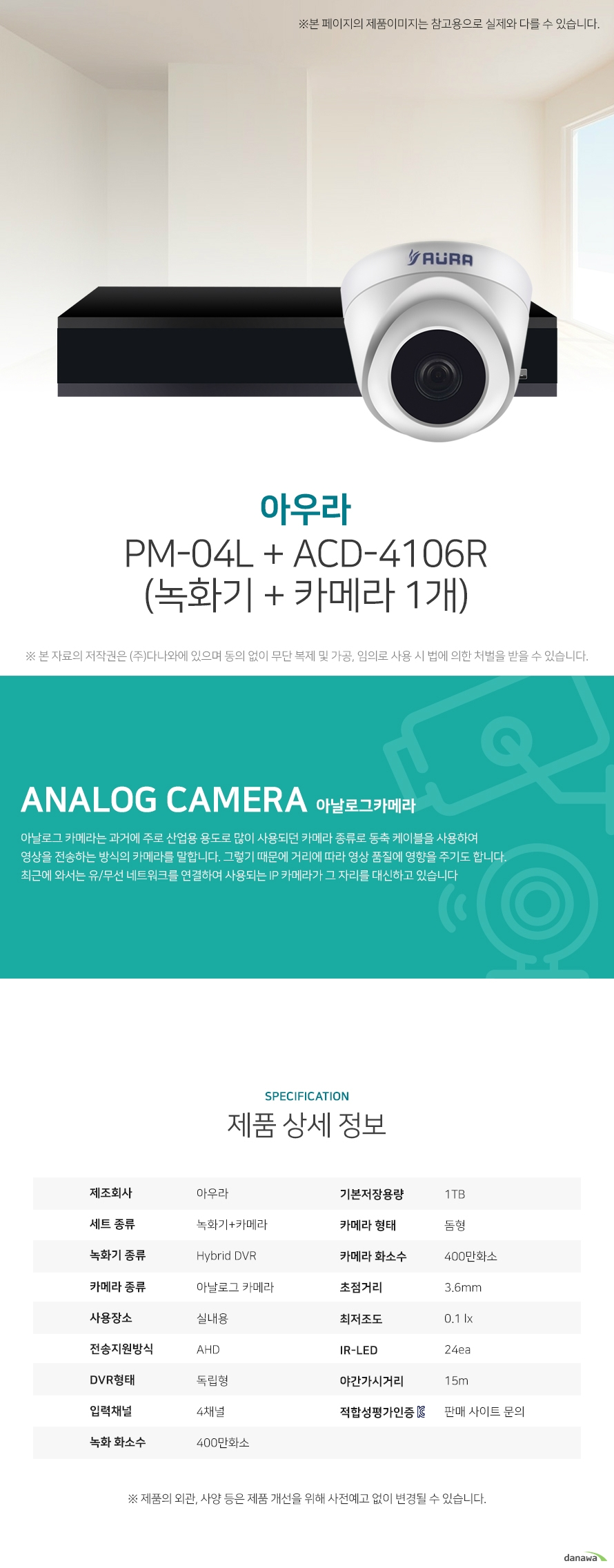 아우라 PM-04L + ACD-4106R (녹화기 + 카메라 1개) 상세 스펙  [세트구성] 녹화기+카메라 / Hybrid DVR / 아날로그 카메라 / 실내용 / AHD / [녹화기] 독립형 / 4채널 / 400만화소 / 기본저장용량: 1TB / 압축방식: H.264 / [카메라] 돔형 / 400만화소 / 초점거리: 3.6mm / 최저조도: 0.1 lx / IR-LED: 24ea / 야간(주간)자동전환 / 역광보정 / AGC / 자동화이트밸런스 / 적외선LED