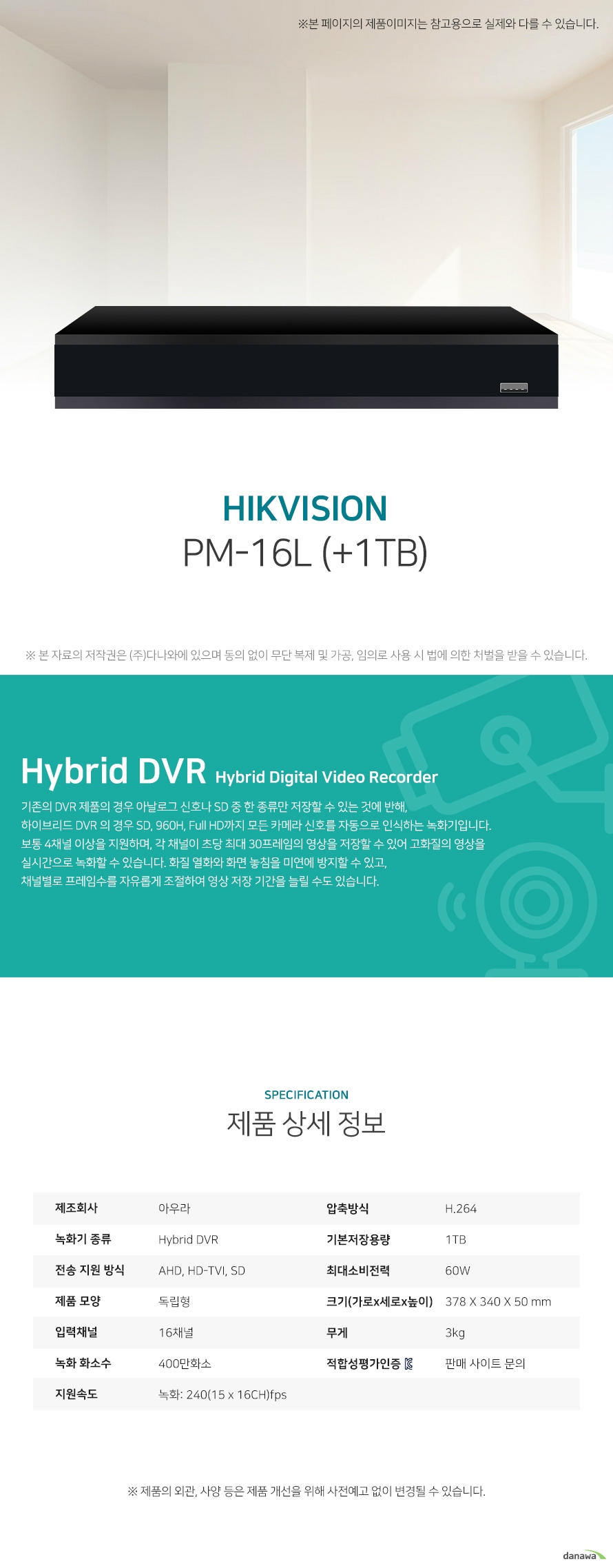 아우라 PM-16L (+1TB) 상세 스펙 Hybrid DVR / AHD / HD-TVI / SD / 독립형 / 16채널 / 400만화소 / 녹화: 240(15 x 16CH)fps / 압축방식: H.264 / 기본저장용량: 1TB / 스마트폰지원 / USB 백업 / 60W / 가로: 378mm / 세로: 340mm / 높이: 50mm / 무게: 3kg