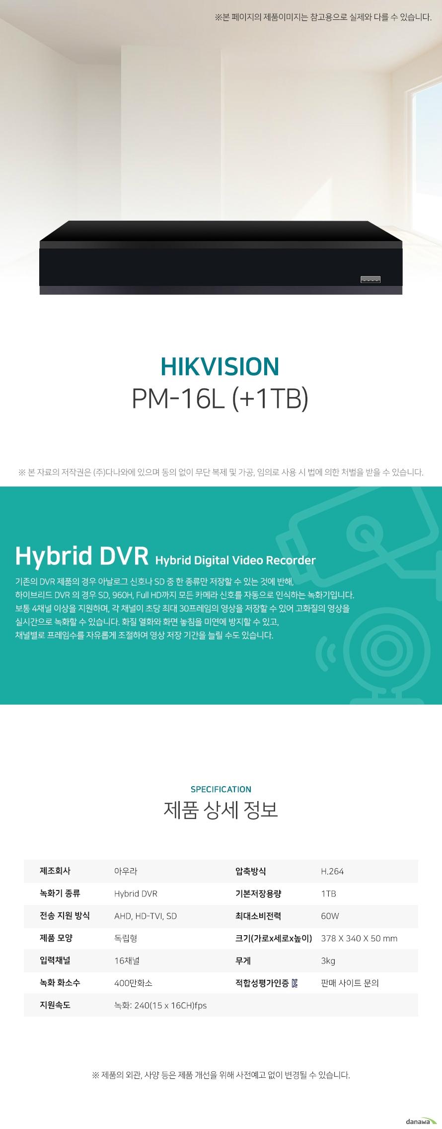 아우라 PM-08L (+1TB) 상세 스펙 Hybrid DVR / AHD / HD-TVI / SD / 독립형 / 8채널 / 400만화소 / 녹화: 96(12 x 8CH)fps / 압축방식: H.264 / 기본저장용량: 1TB / 스마트폰지원 / USB 백업 / 24W / 가로: 300mm / 세로: 227mm / 높이: 53mm / 무게: 2kg