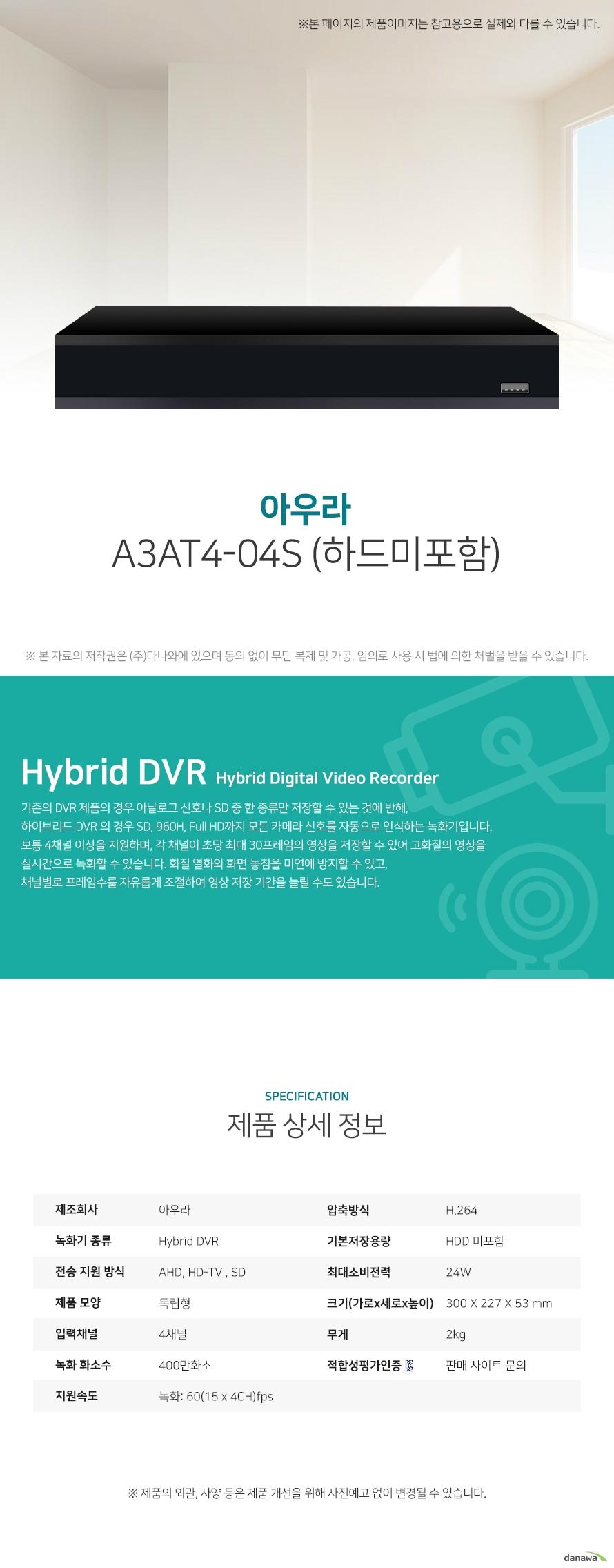 아우라 A3AT4-04S (하드미포함) 상세 스펙 Hybrid DVR / AHD / HD-TVI / SD / 독립형 / 4채널 / 400만화소 / 녹화: 60(15 x 4CH)fps / 압축방식: H.264 / 기본저장용량: HDD 미포함 / 스마트폰지원 / USB 백업 / 24W / 가로: 300mm / 세로: 227mm / 높이: 53mm / 무게: 2kg
