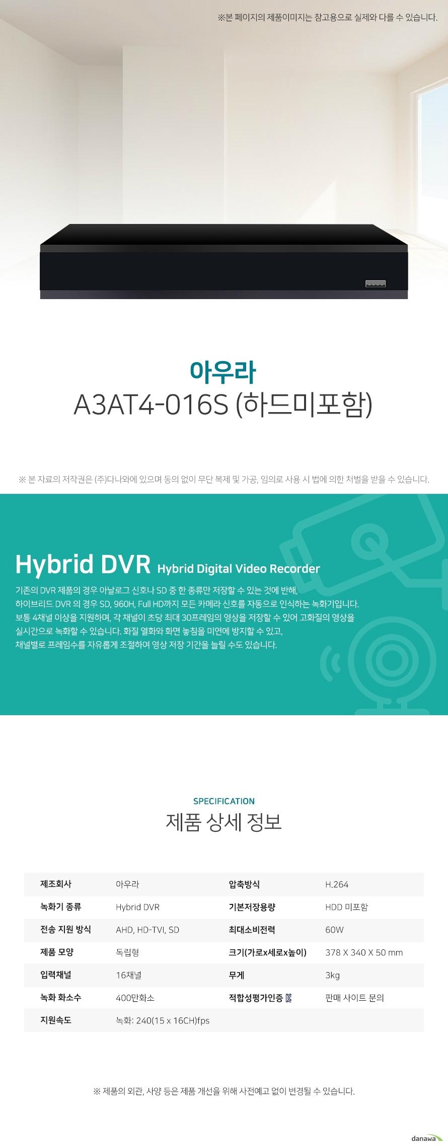 아우라 A3AT4-16S (하드미포함) 상세 스펙 Hybrid DVR / AHD / HD-TVI / SD / 독립형 / 16채널 / 400만화소 / 녹화: 240(15 x 16CH)fps / 압축방식: H.264 / 기본저장용량: HDD 미포함 / 스마트폰지원 / USB 백업 / 60W / 가로: 378mm / 세로: 340mm / 높이: 50mm / 무게: 3kg