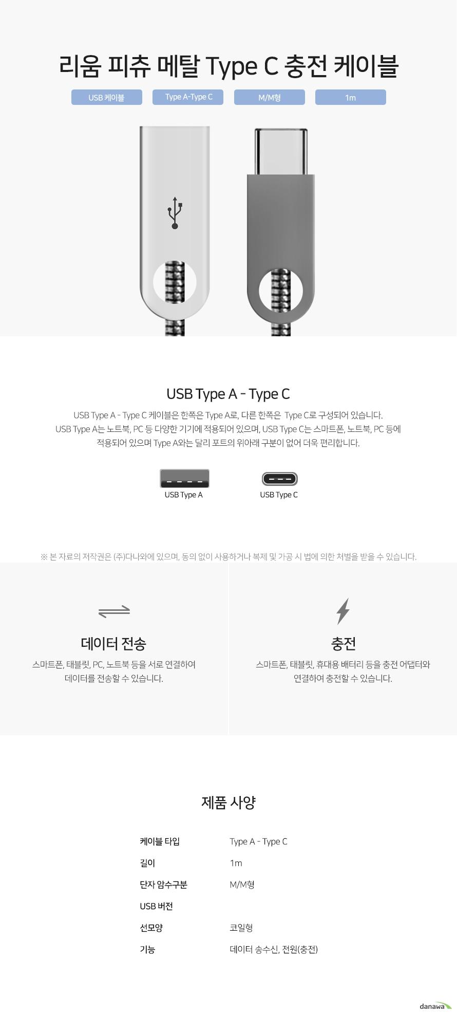 리움 피츄 메탈 Type C 충전 케이블 USB Type A - Type C 케이블은 한쪽은 Type A로, 다른 한쪽은  Type C로 구성되어 있습니다. USB Type A는 노트북, PC 등 다양한 기기에 적용되어 있으며, USB Type C는 스마트폰, 노트북, PC 등에 적용되어 있으며 Type A와는 달리 포트의 위아래 구분이 없어 더욱 편리합니다. 스마트폰, 태블릿, PC, 노트북 등을 서로 연결하여 데이터를 전송할 수 있습니다. 스마트폰, 태블릿, 휴대용 배터리 등을 충전 어댑터와 연결하여 충전할 수 있습니다.