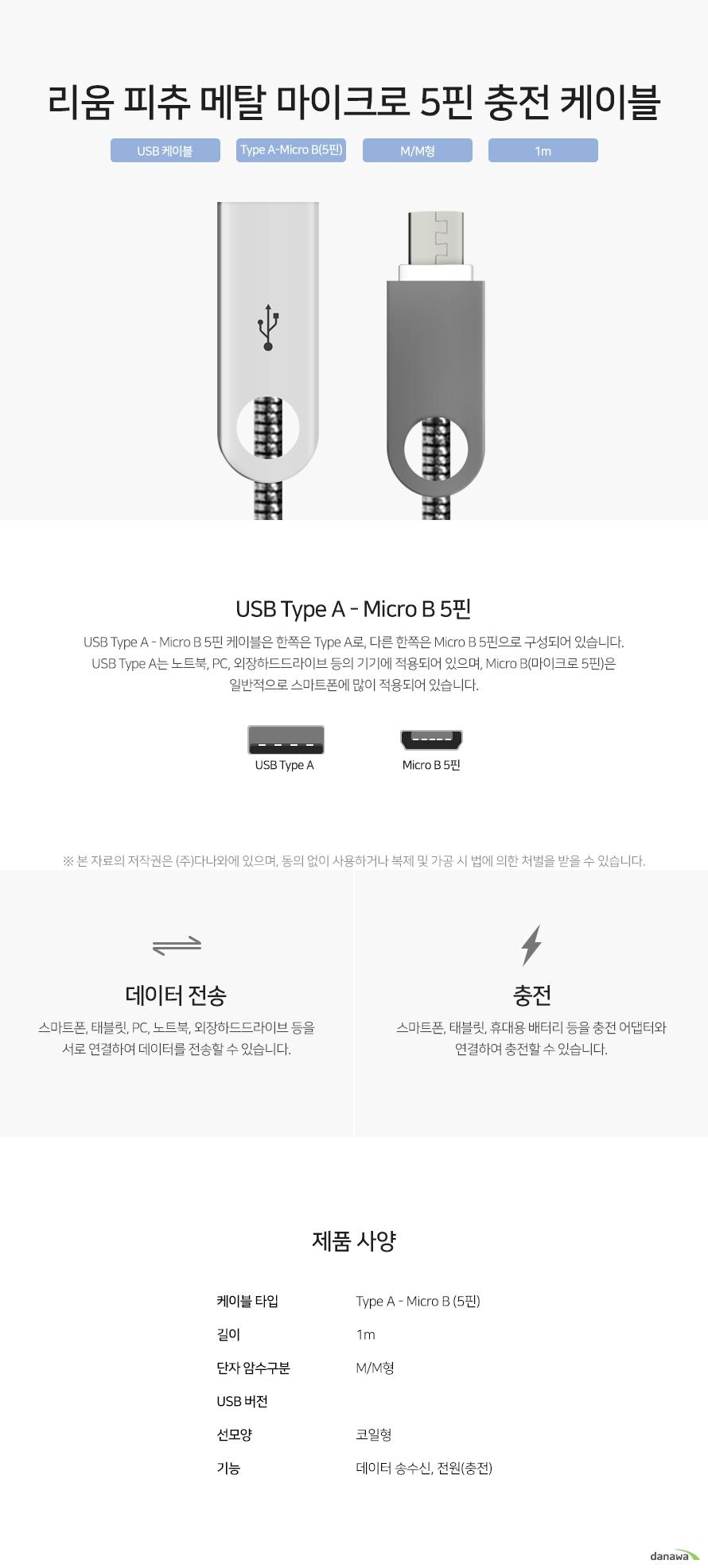 리움 피츄 메탈 마이크로 5핀 충전 케이블 USB Type A - Micro B 5핀 케이블은 한쪽은 Type A로, 다른 한쪽은 Micro B 5핀으로 구성되어 있습니다. USB Type A는 노트북, PC, 외장하드드라이브 등의 기기에 적용되어 있으며, Micro B(마이크로 5핀)은 일반적으로 스마트폰에 많이 적용되어 있습니다. 스마트폰, 태블릿, PC, 노트북, 외장하드드라이브 등을 서로 연결하여 데이터를 전송할 수 있습니다. 스마트폰, 태블릿, 휴대용 배터리 등을 충전 어댑터와 연결하여 충전할 수 있습니다.