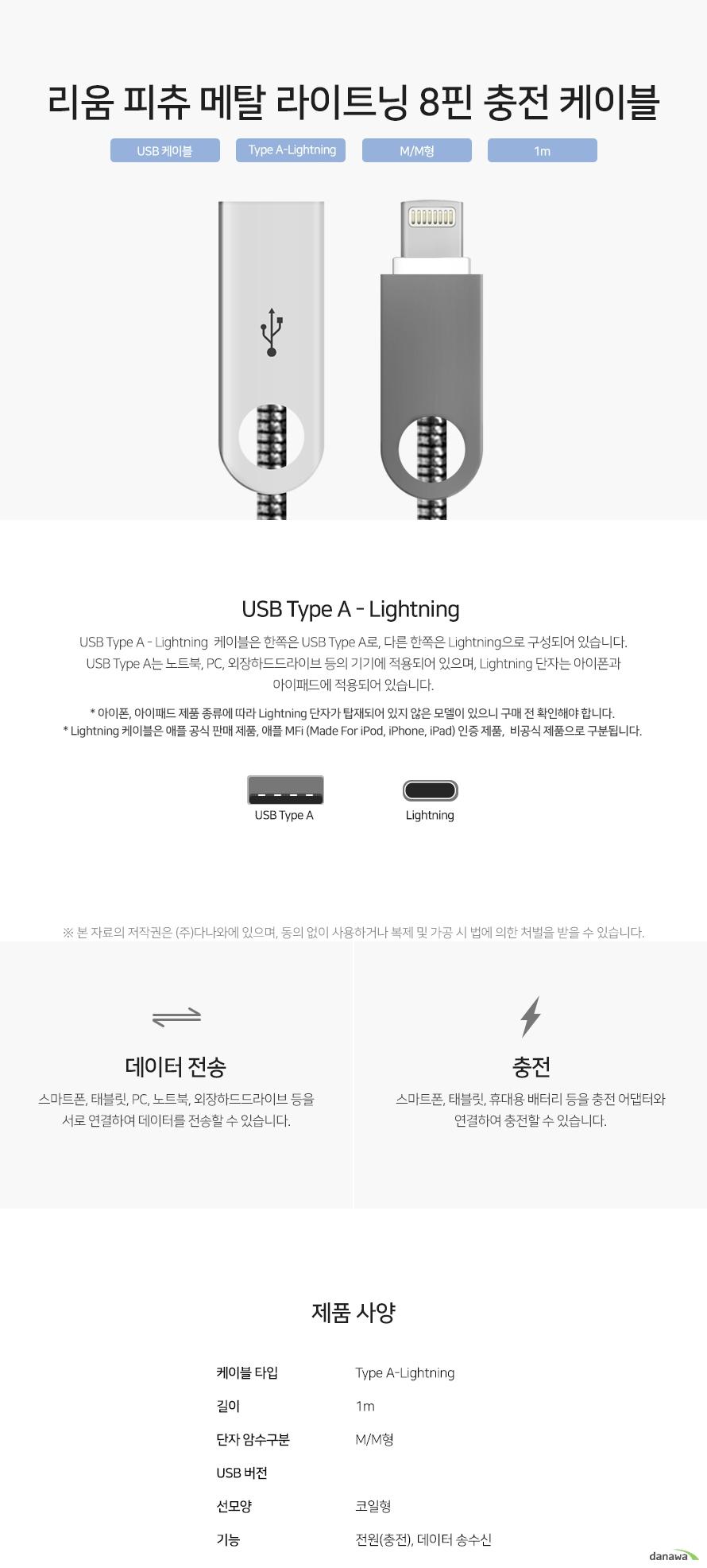 리움 피츄 메탈 라이트닝 8핀 충전 케이블 USB Type A - Lightning  케이블은 한쪽은 USB Type A로, 다른 한쪽은 Lightning으로 구성되어 있습니다. USB Type A는 노트북, PC, 외장하드드라이브 등의 기기에 적용되어 있으며, Lightning 단자는 아이폰과 아이패드에 적용되어 있습니다. 스마트폰, 태블릿, PC, 노트북, 외장하드드라이브 등을 서로 연결하여 데이터를 전송할 수 있습니다. 스마트폰, 태블릿, 휴대용 배터리 등을 충전 어댑터와 연결하여 충전할 수 있습니다.