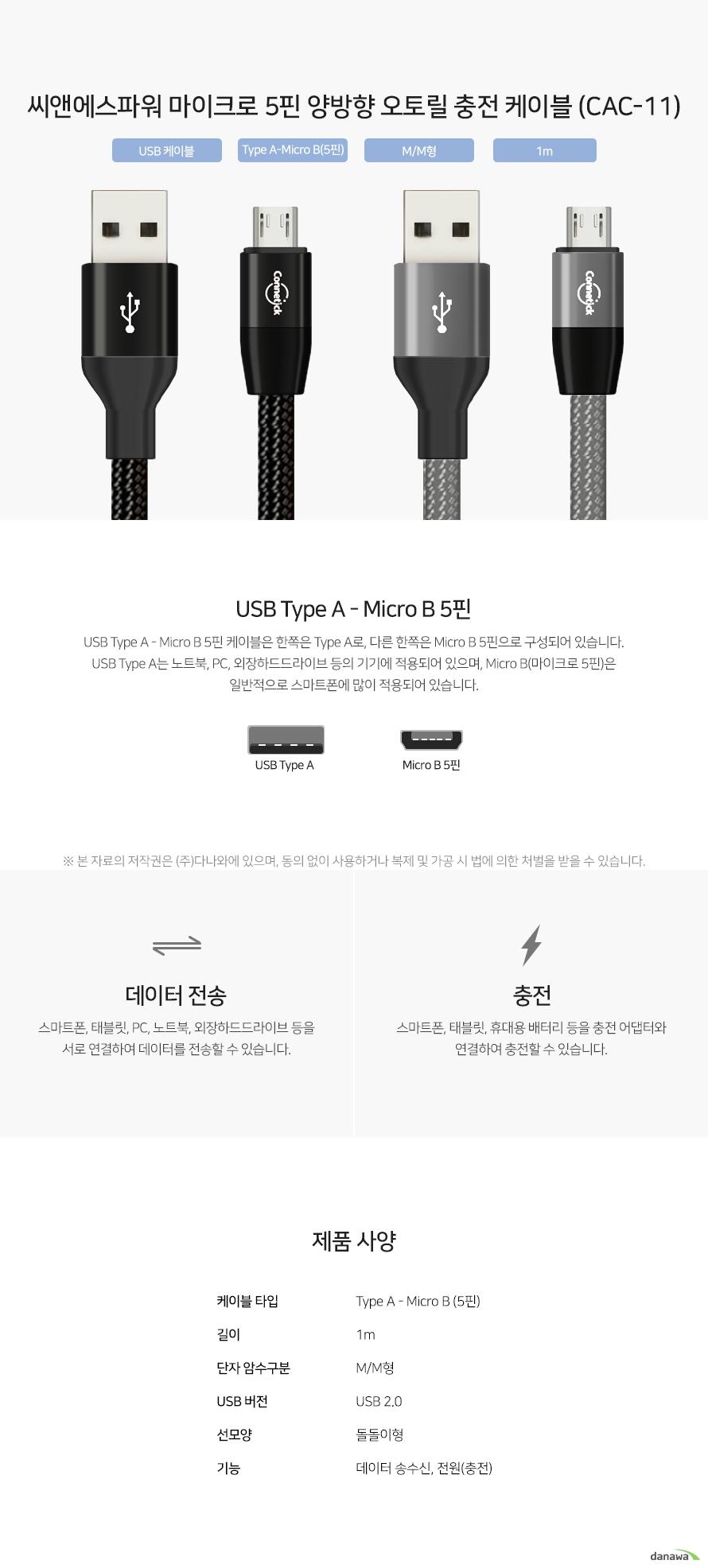 씨앤에스파워 마이크로 5핀 양방향 오토릴 충전 케이블 (CAC-11) USB Type A - Micro B 5핀 케이블은 한쪽은 Type A로, 다른 한쪽은 Micro B 5핀으로 구성되어 있습니다. USB Type A는 노트북, PC, 외장하드드라이브 등의 기기에 적용되어 있으며, Micro B(마이크로 5핀)은 일반적으로 스마트폰에 많이 적용되어 있습니다. 스마트폰, 태블릿, PC, 노트북, 외장하드드라이브 등을 서로 연결하여 데이터를 전송할 수 있습니다. 스마트폰, 태블릿, 휴대용 배터리 등을 충전 어댑터와 연결하여 충전할 수 있습니다.
