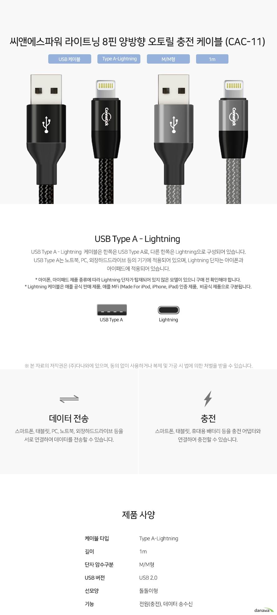 씨앤에스파워 라이트닝 8핀 양방향 오토릴 충전 케이블 (CAC-11) USB Type A - Lightning  케이블은 한쪽은 USB Type A로, 다른 한쪽은 Lightning으로 구성되어 있습니다. USB Type A는 노트북, PC, 외장하드드라이브 등의 기기에 적용되어 있으며, Lightning 단자는 아이폰과 아이패드에 적용되어 있습니다. 스마트폰, 태블릿, PC, 노트북, 외장하드드라이브 등을 서로 연결하여 데이터를 전송할 수 있습니다. 스마트폰, 태블릿, 휴대용 배터리 등을 충전 어댑터와 연결하여 충전할 수 있습니다.