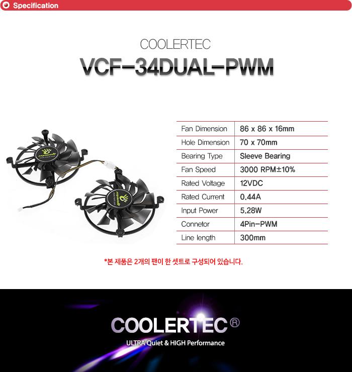 쿨러텍    VCF 34DUAL PWM        팬 사이즈 86밀리미터 86밀리미터 16밀리미터    고정 홀 간격 가로 세로 70밀리미터    베어링 타입  슬리브 베어링    팬 속도 3000RPM + - 10퍼센트    정격 전압 12VDC    RATED CURRENT 0.44A    INPUT POWER 5.28 와트    커넥터 종류 4핀 PWM 커넥터    줄 길이 300밀리미터        본 제품은 2개의 팬이 한 셋트로 구성되어 있습니다.
