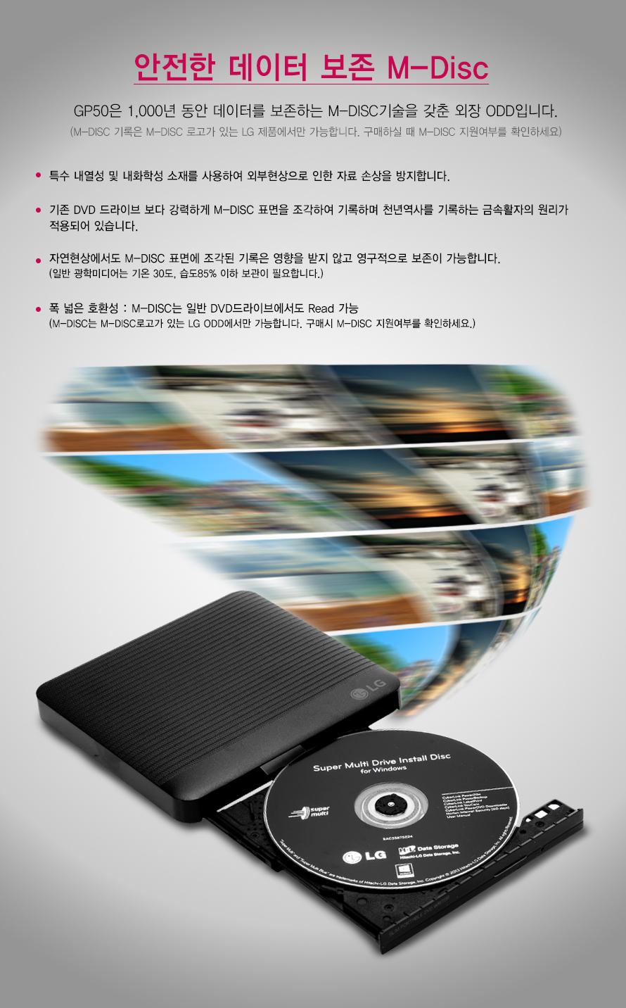 안전한 데이터 보존 M-Disc    GP50은 1,000년 동안 데이터를 보존하는 M-DISC기술을 갖춘 외장 ODD입니다.    (M-DISC 기록은 M-DISC 로고가 있는 LG 제품에서만 가능합니다. 구매하실 때 M-DISC 지원여부를 확인하세요)    특수 내열성 및 내화학성 소재를 사용하여 외부현상으로 인한 자료 손상을 방지합니다.     기존 DVD 드라이브 보다 강력하게 M-DISC 표면을 조각하여 기록하며 천년역사를 기록하는 금속활자의 원리가적용되어 있습니다.자연현상에서도 M-DISC 표면에 조각된 기록은 영향을 받지 않고 영구적으로 보존이 가능합니다.(일반 광학미디어는 기온 30도, 습도85% 이하 보관이 필요합니다.)폭 넓은 호환성 : M-DISC는 일반 DVD드라이브에서도 Read 가능(M-DISC는 M-DISC로고가 있는 LG ODD에서만 가능합니다. 구매시 M-DISC 지원여부를 확인하세요.)
