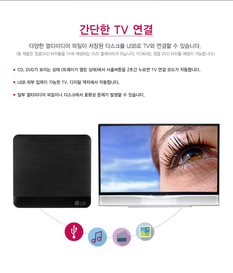 간단한 TV 연결    다양한 멀티미디어 파일이 저장된 디스크를 USB로 TV와 연결할 수 있습니다.    (동 제품은 정품DVD 타이틀을 TV에 재생하는 DVD 플레이어가 아닙니다. PC에서는 정품 DVD 타이틀 재생이 가능합니다.)    CD, DVD가 보이는 상태 (트레이가 열린 상태)에서 사출버튼을 2초간 누르면 TV 연결 모드가 작동합니다.USB 외부 입력이 가능한 TV, 디지털 액자에서 작동합니다.일부 멀티미디어 파일이나 디스크에서 호환성 문제가 발생할 수 있습니다.