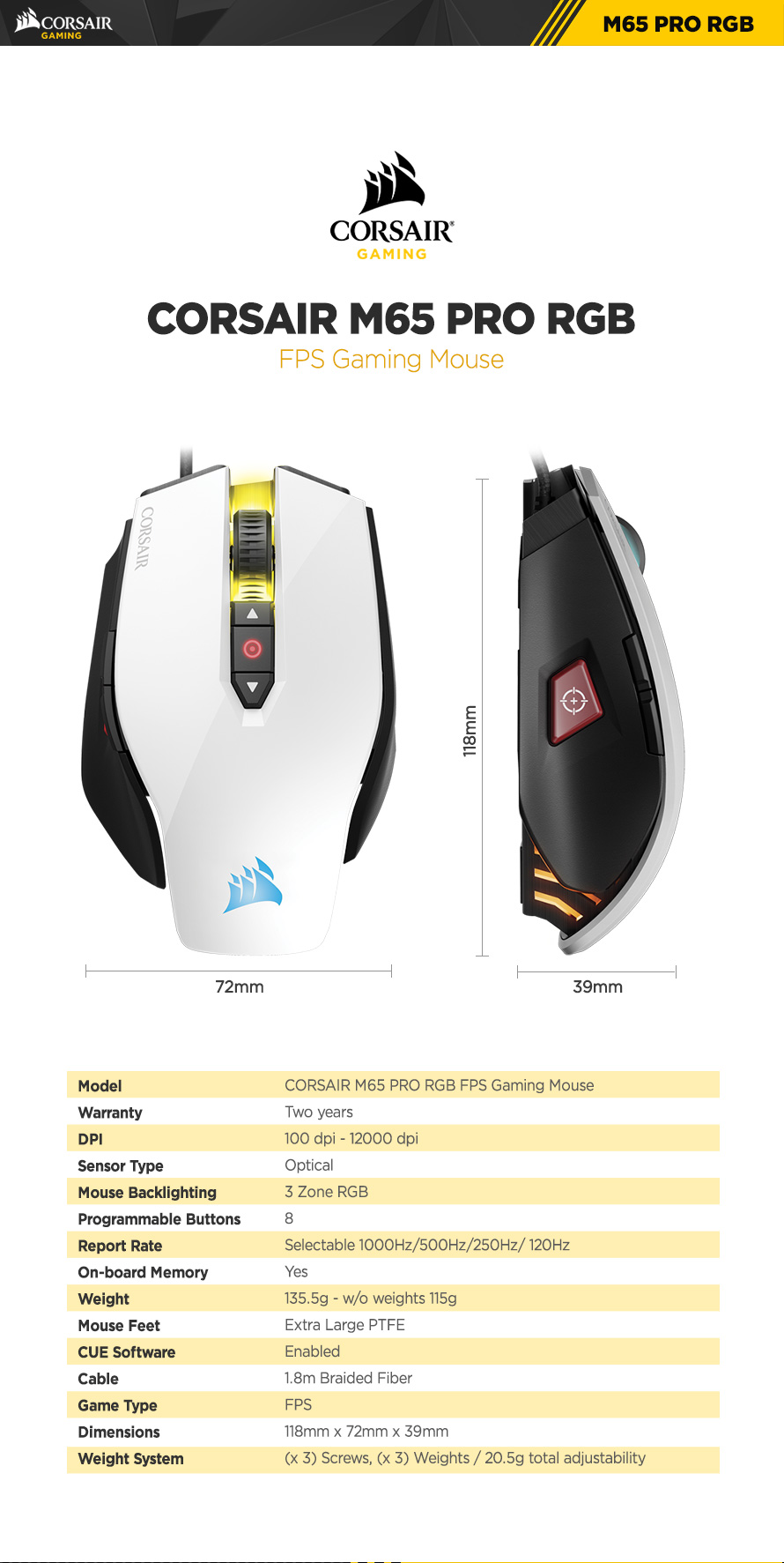 corsair m65 pro rgb fps gaming mouse Warranty Two years DPI 100 dpi - 12000 dpi Sensor Type Optical Mouse Backlighting 3 Zone RGB Programmable Buttons 8 Report Rate Selectable 1000Hz/500Hz/250Hz/125hz On-board Memory Yes Weight 135.5g - w/o weights 115g Mouse Feet Extra Large PTFE CUE Software Enabled Cable 1.8m Braided Fiber Game Type FPS  Dimensions 118mm x 72mm x 39mm Weight System (x 3) Screws, (x 3) Weights 20.5g total adjustability