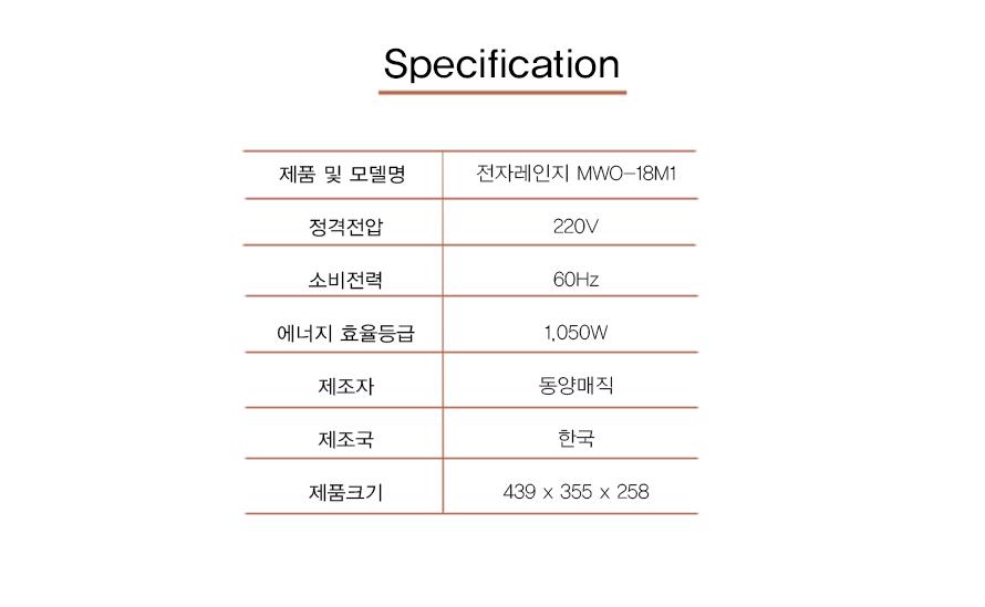 Specification     제품 및 모델명전자레인지 MWO-18M1    정격전압220v    소비전력60Hz    에너지 효율등급1,050W    제조자동양매직    제조국한국    제품크기429x355x258