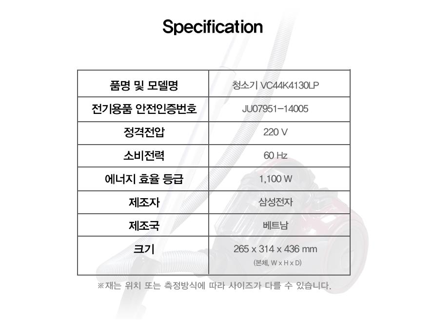 specification    품명 및 모델명청소기 VC44K4130LP    전기용품 안전인증번호JU7905-14005    정격전압220V    소비전력60Hz    에너비 효율 등급 1,100w    제조자삼성전자    제조국베트남    크기265x314x436 mm (본체, WxHxD)    재는 위치 또는 측정방식에 따라 사이즈가 다를 수 있습니다.