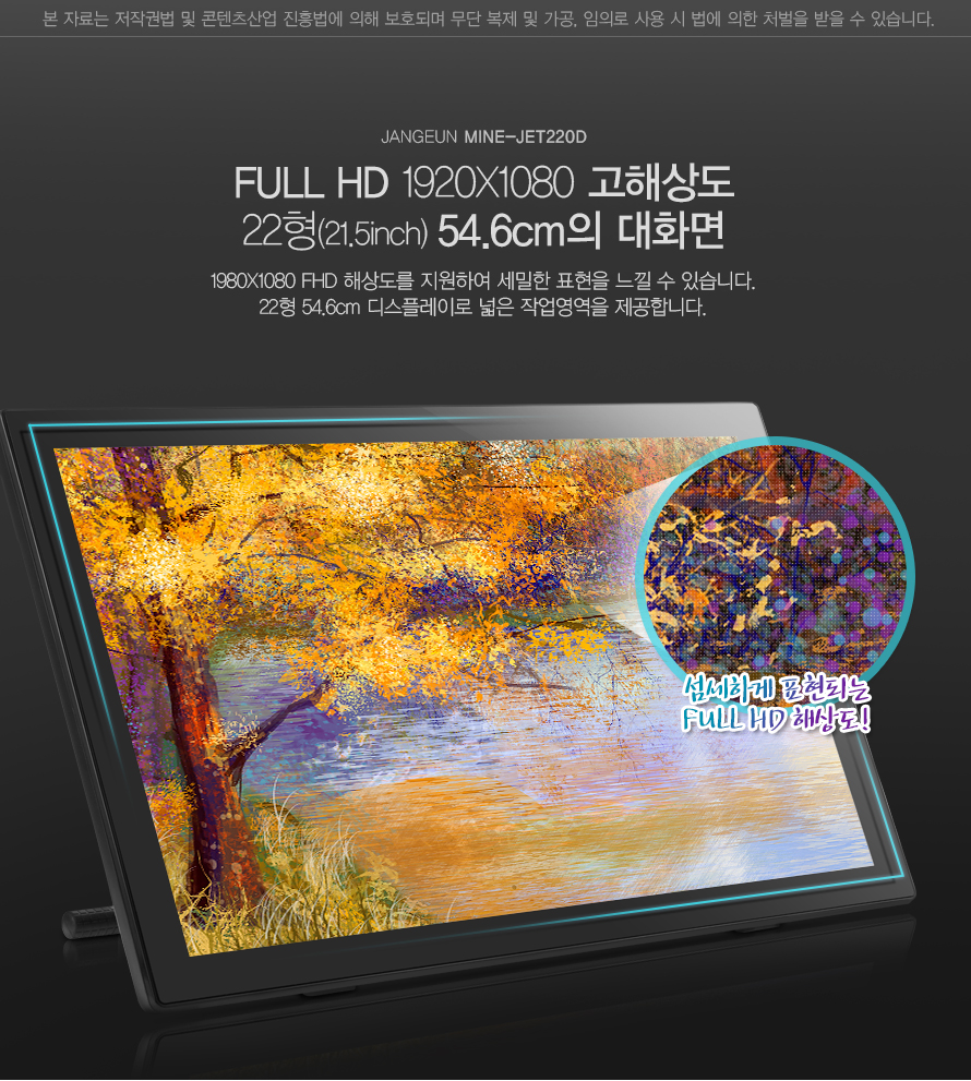 JANGEUN MINE-JET220D FULL HD 1920X1080 고해상도 22형(21.5inch) 54.6cm의 대화면 1980X1080 FHD 해상도를 지원하여 세밀한 표현을 느낄 수 있습니다. 22형 54.6cm 디스플레이로 넓은 작업영역을 제공합니다. 섬세하게 표현되는 FULL HD 해상도!