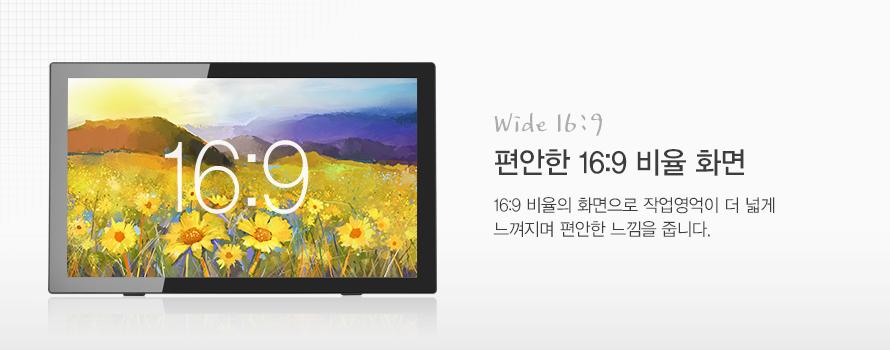 Wide 16:9 편안한 16:9 비율 화면 16:9 비율의 화면으로 작업영억이 더 넓게 느껴지며 편안한 느낌을 줍니다.