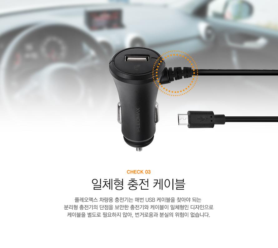 CHECK 03 일체형 충전 케이블 플레오맥스 차량용 충전기는 매번 USB 케이블을 찾아야 되는 분리형 충전기의 단점을 보안한 충전기와 케이블이 일체형인 디자인으로 케이블을 별도로 필요하지 않아, 번거로움과 분실의 위험이 없습니다.