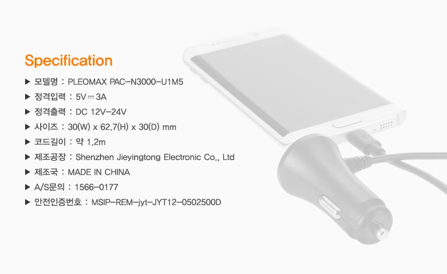 Specification    / 모델명 : PLEOMAX PAC-N3000-U1M5 /정격입력 : 5V3A /정격출력 : DC 12V-24V /사이즈 : 30(W) x 62.7(H) x 30(D) mm /코드길이 : 약 1.2m /제조공장 : Shenzhen Jieyingtong Electronic Co., Ltd / 제조국 : MADE IN CHINA /A/S문의 : 1566-0177 /안전인증번호 : MSIP-REM-jyt-JYT12-0502500D