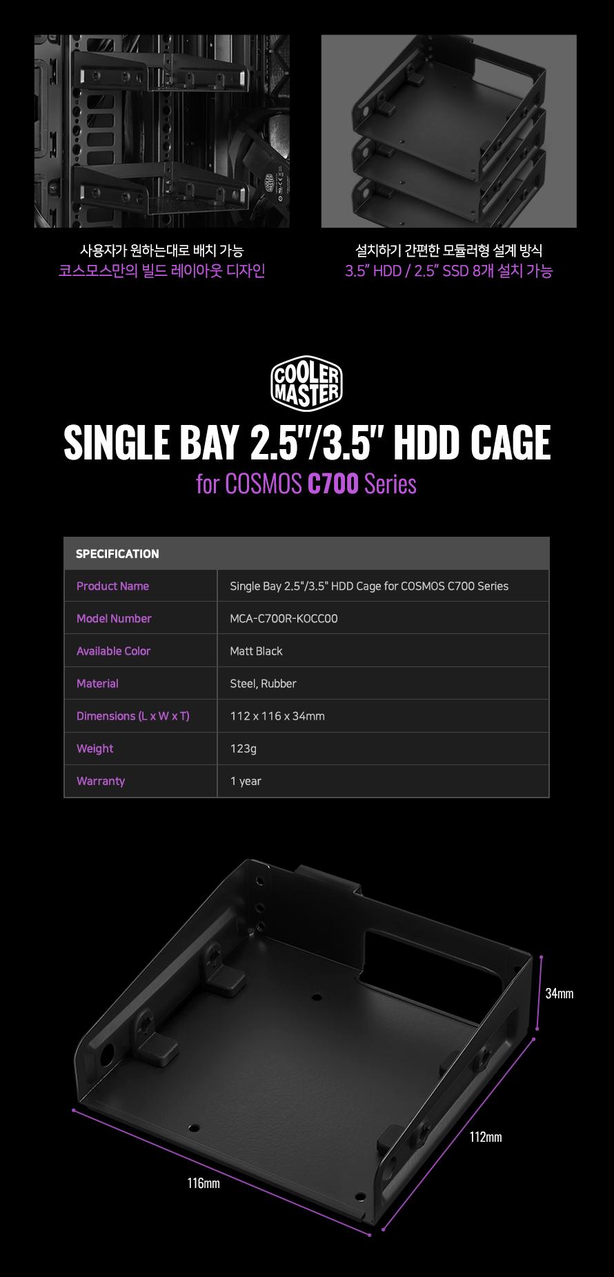 사용자가 원하는대로 배치 가능코스모스만의 빌드 레이아웃 디자인설치하기 간편한 모듈러형 설계 방식3.5 HDD / 2.5 SSD 8개 설치 가능Product NameSingle Bay 2.5/3.5 HDD Cage for COSMOS C700 SeriesModel NumberMCA-C700R-KOCC00Available ColorMatt BlackMaterialSteel, RubberDimensions (L x W x T)112 x 116 x 34mmWeight123gWarranty1 year