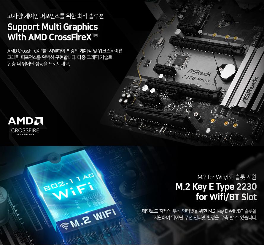 고사양 게이밍 퍼포먼스를 위한 최적 솔루션다중 그래픽 기술 AMD 크로스 파이어 X 지원AMD 크로스 파이어 X를 지원하여 최강의 게이밍 및 워크스테이션그래픽 퍼포먼스를 완벽히 구현합니다. 다중 그래픽 기술로 한층 더 뛰어난 성능을 느껴보세요.M.2 KEY E 타입 2230 와이파이 블루투스 슬롯 지원메인보드 자체에 무선 인터넷을 위한 M.2 KEY E 와이파이 블루투스 슬롯을 지원하여뛰어난 무선 인터넷 환경을 구축할 수 있습니다.