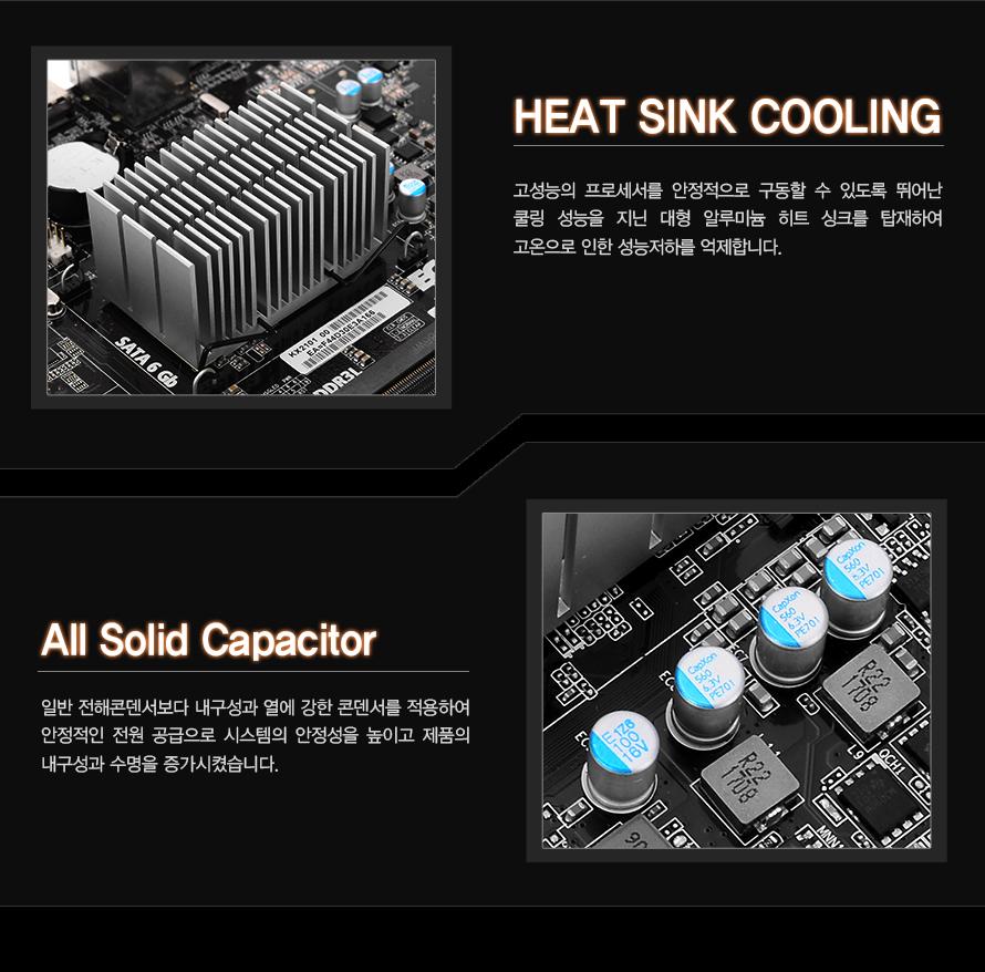고성능의 프로세서를 안정적으로 구동할 수 있도록 뛰어난 쿨링 성능을 지닌 대형 알루미늄         히트 싱크를 탑재하여 고온으로 인한 성능 저하를 억제합니다.                일반 전해콘덴서보다 내구성과 열에 강한 콘덴서를 적용하여 안정적인 전원 공급으로         시스템의 안정성을 높이고 제품의 내구성과 수명을 증가시켰습니다.