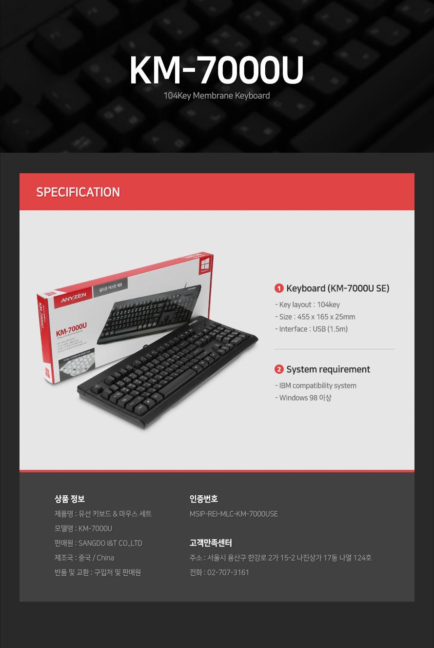 제품 사양Keyboard (KM-7000U SE)- Key layout : 104key- Size : 455 x 165 x 25mm- Interface : USB (1.5m)System requirement- IBM compatibility system- Windows 98 이상상품 정보제품명 : 유선 키보드 & 마우스 세트 모델명 : KM-7000U판매원 : SANGDO I&T CO.,LTD제조국 : 중국 / China반품 및 교환 : 구입처 및 판매원인증번호 MSIP-REI-MLC-KM-7000USE고객만족센터주소 : 서울시 용산구 한강로 2가 15-2 나진상가 17동 나열 124호전화 : 02-707-3161