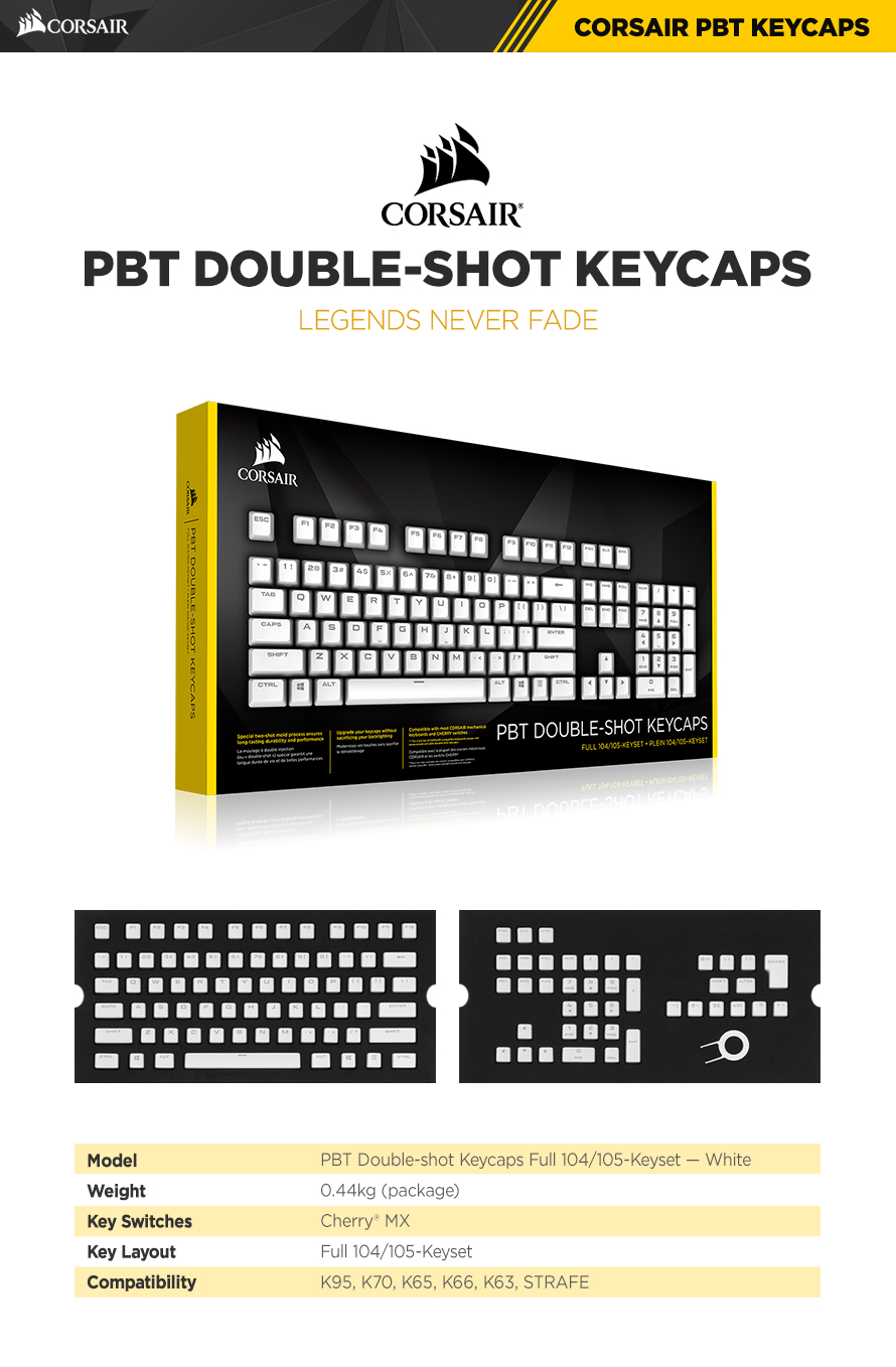 Model	PBT Double-shot Keycaps Full 104/105-Keyset WHITEWeight	0.44kg (package)Key Switches	Cherry MXKey Layout	Full 104/105-KeysetCompatibility	K95, K70, K65, K66, K63, STRAFE