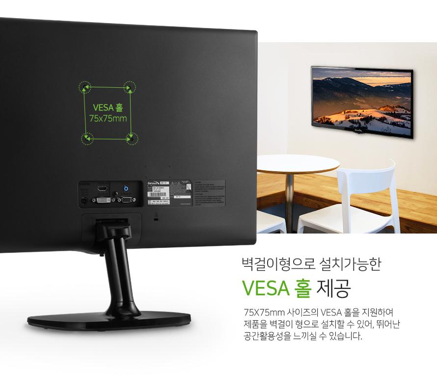 벽걸이형으로 설치가능한  VESA 홀 제공 75X75mm 사이즈의 VESA 홀을 지원하여 제품을 벽걸이 형으로 설치할 수 있어, 뛰어난 공간활용성을 느끼실 수 있습니다.