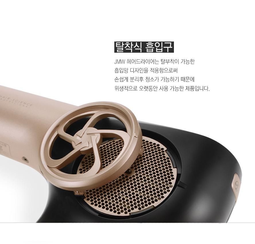 탈착식 흡입구    JMW 헤어드라이어는 탈부착이 가능한 흡입망 디자인을 적용함으로써 손쉽게 분리후 청소가 가능하기 때문에 위생적으로 오랫동안 사용 가능한 제품입니다.