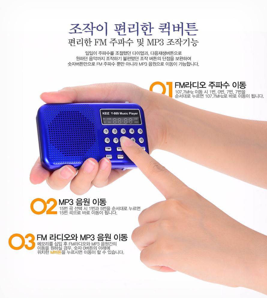 조작이 편리한 퀵버튼편리한 FM 주파수 및 MP3 조작기능일일이 주파수를 조절했던 다이얼과,다음재생버튼으로원하던 음악까지 조작하기 불편했던조작버튼의 단점을 보완하여 숫자버튼만으로 FM 주파수 뿐만 아니라 MP3음원으로 이동이 가능합니다.01 FM라디오 주파수 이동 107.7MHz 이동시 1번, 0번, 7번, 7번을 순서대로누르면 107.7MHz로 바로 이동이 됩니다.02 MP3 음원 이동15번 곡 선택시 1번과 5번을 순서대로 누르면15번 곡으로 바로 이동이 됩니다.03 FM 라디오와 MP3 음원 이동메모리를 삽입 후 FM라디오와 MP3 음원간의이동을 원하실 경우, 숫자 0버튼의 아래에위치한 M버튼을 누르시면 이동이 할 수 있습니다.