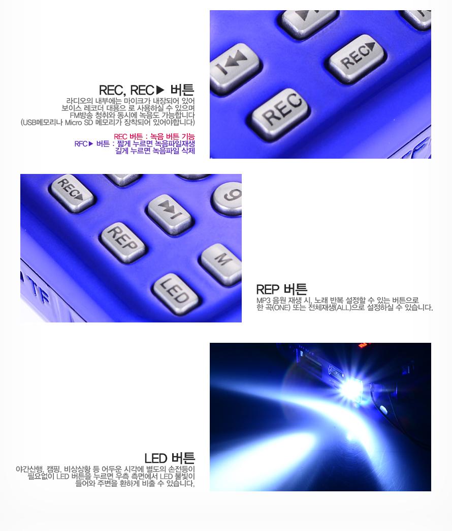 REC, REC▶버튼라디오의 내부에는 마이크가 내장되어 있어 보이스 레코더 대용으로 사용하실 수 있으며 FM방송 청취와 동시에 녹음도 가능합니다.(USB메모리나 Micro SD 메모리가 장착되어 있어야합니다.)REC 버튼 녹음 버튼 기능RFC▶버튼 짧게 누르면 녹음파일재생 길게 누르면 녹음파일 삭제 REP 버튼MP3 음원 재생 시, 노래 반복 설정할 수 있는 버튼으로한곡(ONE) 또는 전체재생(ALL)으로 설정하실 수 있습니다.LED버튼야간산행, 캠핑, 비상상황 등 어두운 시각에 별도의 손전등이필요없이 LED 버튼을 누르면 우측 측면에서 LED불빛이 들어와 주변을 환하게 비출 수 있습니다.