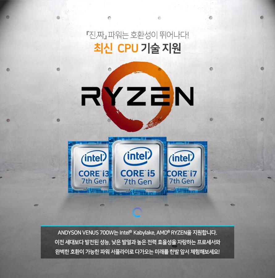 진짜 파워는 호환성이 뛰어나다    최신 CPU 기술 지원        앤디슨 비너스 700와트는 인텔 카비레이크 AMD 라이젠을 지원합니다.    이전 세대보다 발전된 성능과 낮은 발열 그리고 �╂� 전력 효율성을 자랑하는 프로세서와     완벽한 호환이 가능한 파워 서플라이로 다가오는 미래를 한발 앞서 체험해 보세요