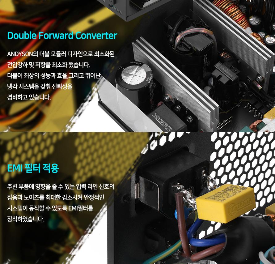 앤디슨의 더블 모듈러 디자인으로 최소화된 전압강하 및 저항을 최소화 했습니다.    더불어 최상의 성능과 효율 그리고 뛰어난 냉각 시스템을 갖춰 신뢰성을 겸비하고 있습니다.        주변 부품에 영향을 줄 수 있는 입력 라인 신호의 잡음과 노이즈를 최대한 감소시켜    안정적인 시스템이 동작할 수 있도록 EMI 필터를 장착하였습니다.